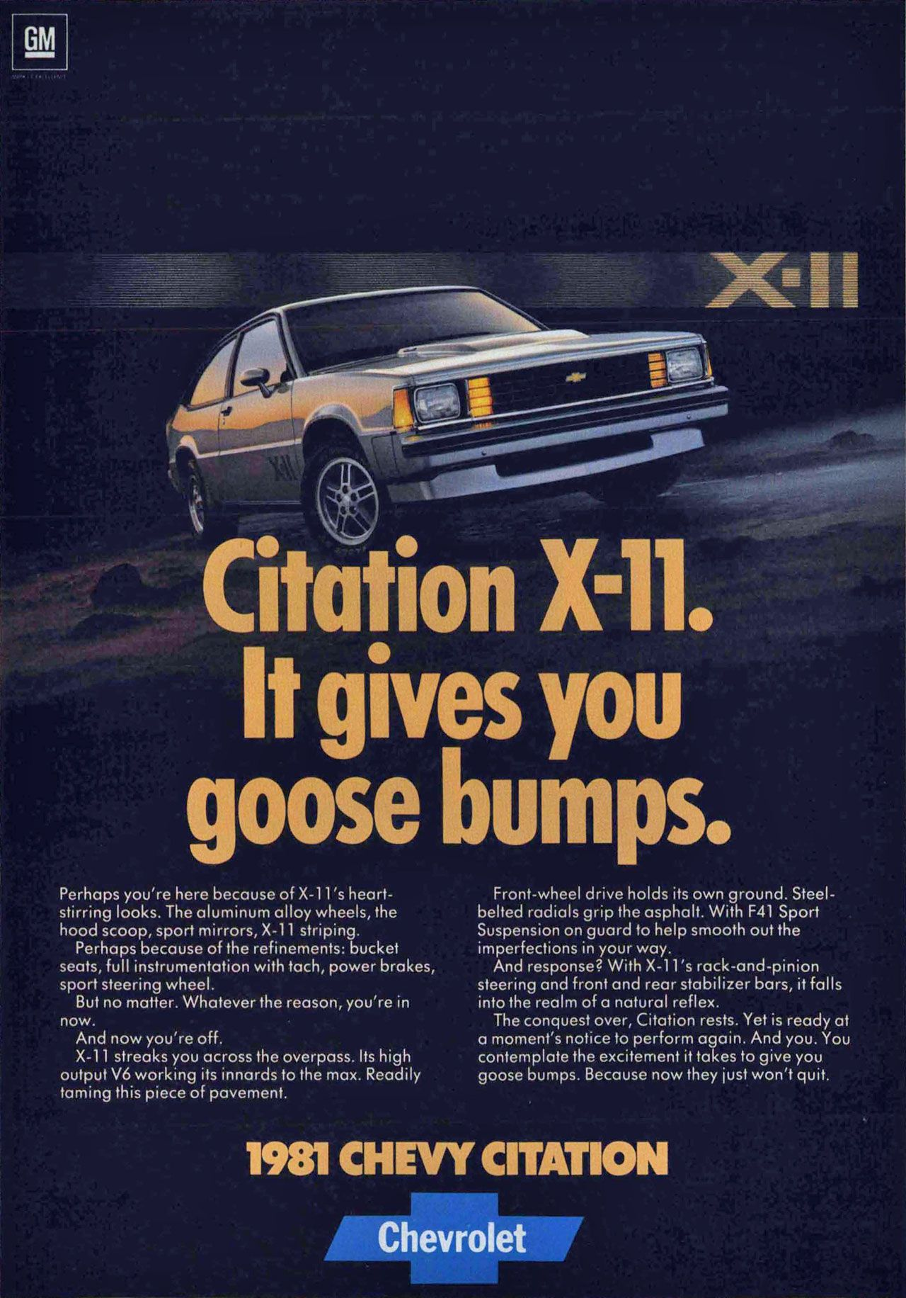 The 1981 Chevrolet Citation X-11. It gives you goose bumps. Perhaps you're here because of X-1 1's heart-stirring looks. The aluminum alloy wheels, the hood scoop, sport mirrors, X-11 striping. Perhaps because of the refinements: bucket seats, full instrumentation with tach, power brakes, sport steering wheel. But no matter. Whatever the reason, you're in now. And now you're off. X-1 1 streaks you across the overpass. Its high output V6 working its innards to the max. Readily taming this piece of pavement. Front-wheel drive holds its own ground. Steel-belted radials grip the asphalt. With F41 Sport Suspension on guard to help smooth out the imperfections in your way. And response? With X-1 1's rack-and-pinion steering and front and rear stabilizer bars, it falls into the realm of a natural reflex. The conquest over, Citation rests. Yet is ready at a moment's notice to perform again. And you. You contemplate the excitement it takes to give you goose bumps. Because now they just won't quit.