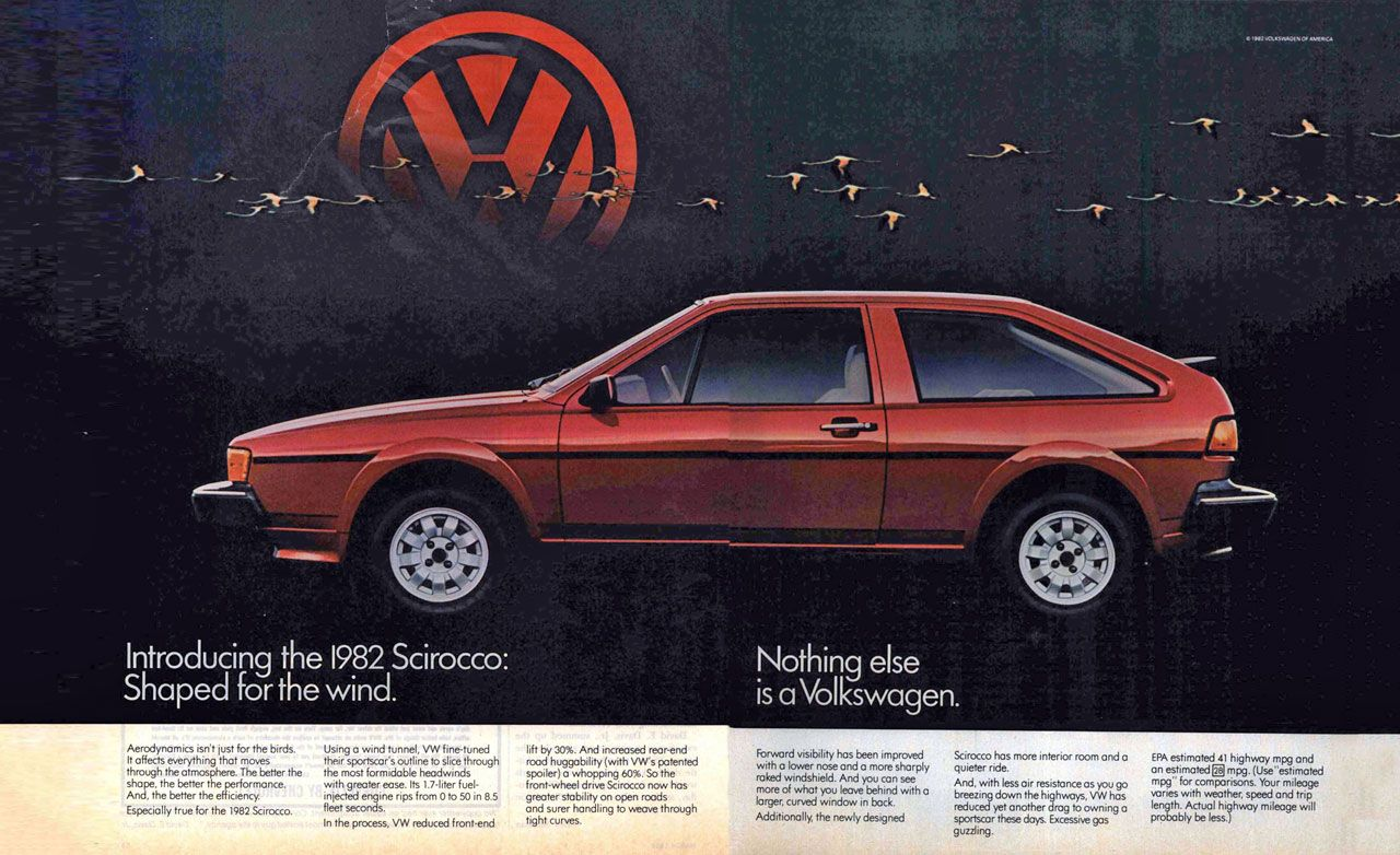 Introducing the 1982 Scirocco: Shaped for the wind. Nothing else is a Volkswagen. Aerodynamics isn't just for the birds. It affects everything that moves through the atmosphere. The better the s1-ia And, eihtehe bettretrhteheerrfance. ieonrcmy Especially true for the 1982 Scirocco. Using a wind tunnel, VW fine-tuned their sportscars outline to slice through the most formidable headwinds with greater ease. Its 1.7-liter fuel-injected engine rips from 0 to 50 in 8.5 fleet seconds. In the process, VW reduced front-end lift by 30%. And increased rear-end rood huggability (with VW's patented spoiler) a whopping 60%. So the front-wheel drive Scirocco now has greater .ability on open roads and surer handling to weave through tight curves. Forward visibility has been improved with a lower nose and o mom sharply rated windshield. And you can see more of what you leave behind with a larger, curved window in bock. Additionally the newly designed Scirocco has more interior room and o quieter ride. And, with less air resistance os you go breezing down the highways, WV hos reduced yet another drag to owning a sportscor these days. Excessive gas guzzling. EPA estimated 41 highway mpg and an estimated g mpg. (Use estimated mpg for comparisons. Your mileage varies with weather, speed and trip plernott,11,Ayclb-,teiTesl highway mileage will
