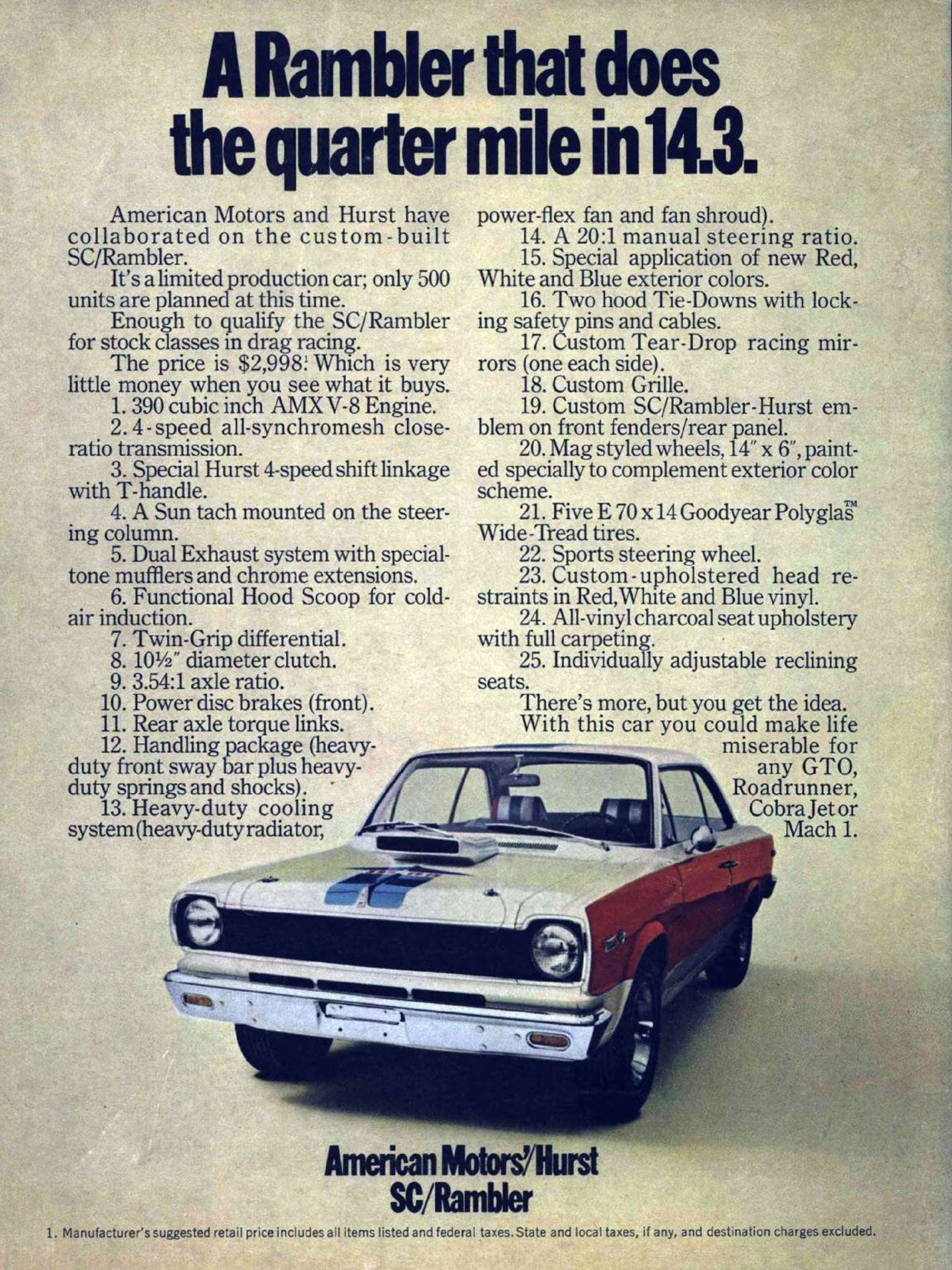 The American Motors Hurst SC/Rambler. A Rambler that does the quarter mile in 14.3. American Motors and Hurst have collaborated on the custom-built SC/Rambler. It's a limited production car; only 500 units are planned at this time. Enough to qualify the SC/Rambler for stock classes in drag racing. The price is $2,998! Which is very little money when you see what it buys. 1. 390 cubic inch AMX V-8 Engine. 2.4 - speed all-synchromesh close-ratio transmission. 3. Special Hurst 4-speed shift linkage with T-handle. 4. A Sun tach mounted on the steer-ing column. 5. Dual Exhaust system with special-tone mufflers and chrome extensions. 6. Functional Hood Scoop for cold-air induction. 7. Twin-Grip differential. 8. 101/2' diameter clutch. 9. 3.54:1 axle ratio. 10. Power disc brakes (front). 11. Rear axle torque links. 12. Handling package (heavy-duty front sway bar plus heavy-duty springs and shocks). • 13. Heavy-duty cooling system (heavy-duty radiator, power-flex fan and fan shroud). 14. A 20:1 manual steering ratio. 15. Special application of new Red, White and Blue exterior colors. 16. Two hood Tie-Downs with lock-ing safety pins and cables. 17. Custom Tear-Drop racing mir-rors (one each side). 18. Custom Grille. 19. Custom SC/Rambler-Hurst em-blem on front fenders/rear panel. 20. Mag styled wheels, 14' x 6', paint-ed specially to complement exterior color scheme. 21. Five E 70 x 14 Goodyear PolyglaiS' Wide-Tread tires. 22. Sports steering wheel. 23. Custom - upholstered head re-straints in Red,White and Blue vinyl. 24. All-vinyl charcoal seat upholstery with full carpeting. 25. Individually adjustable reclining seats. There's more, but you get the idea. With this car you could make life miserable for any GTO, Roadrunner, Cobra Jet or Mach 1. *ft American Motors/Hurst SC/Rambler 1. Manufacturer's suggested retail price includes all items listed and federal taxes. State and local taxes, if any, and destination charges excluded.