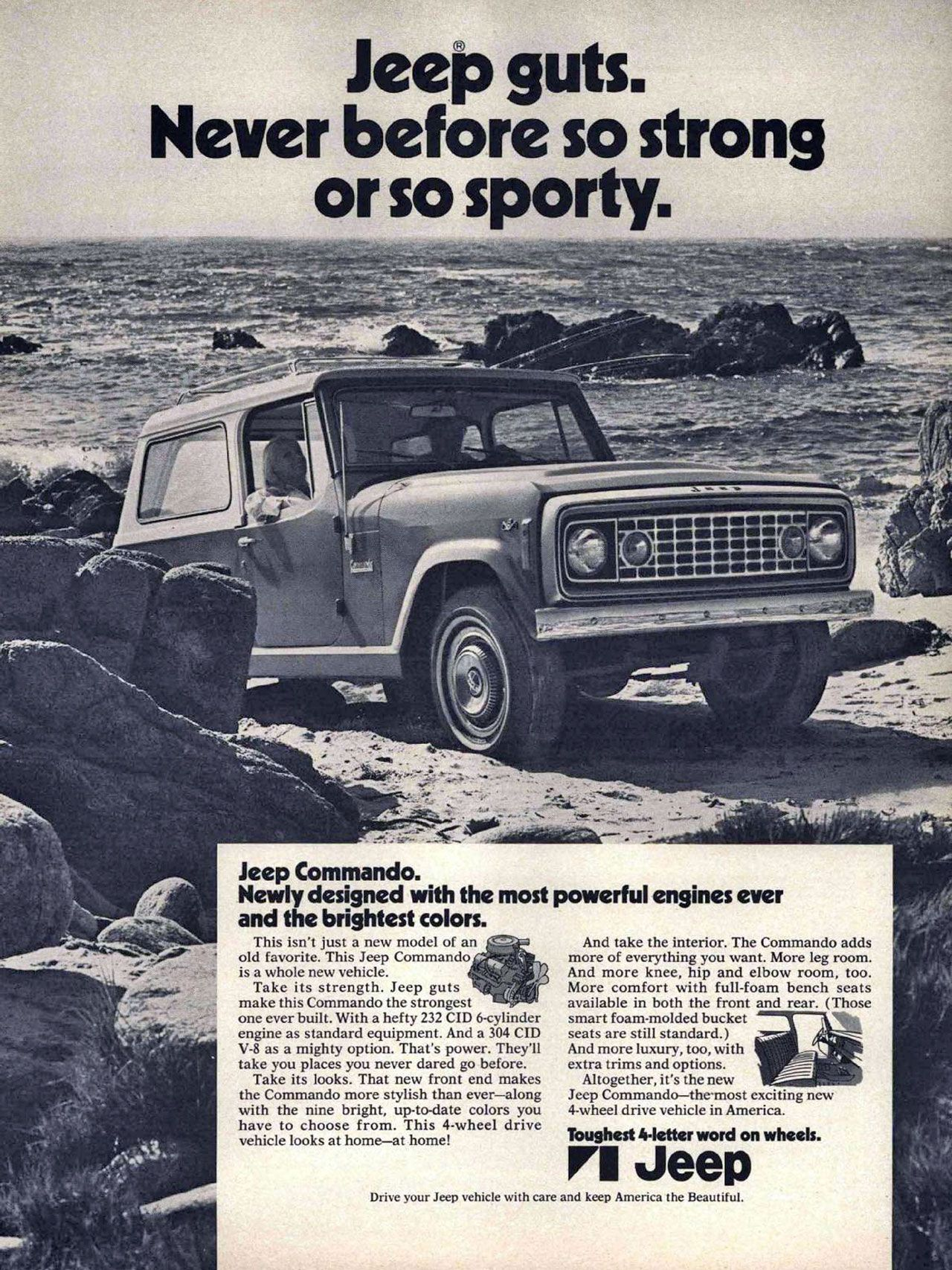 Jeep guts. Never before so strong or so sporty. Jeep Commando. Newly designed with the most powerful engines ever and the brightest colors. This isn't just a new model of an old favorite. This Jeep Commando is a whole new vehicle. Take its strength. Jeep guts make this Commando the strongest one ever built. With a hefty 232 CID 6-cylinder engine as standard equipment. And a 304 CID V-8 as a mighty option. That's power. They'll take you places you never dared go before. Take its looks. That new front end makes the Commando more stylish than ever—along with the nine bright, up-to-date colors you have to choose from. This 4-wheel drive vehicle looks at home—at home! And take the interior. The Commando adds more of everything you want. More leg room. And more knee, hip and elbow room, too. More comfort with full-foam bench seats available in both the front and rear. (Those smart foam-molded bucket seats are still standard.) And more luxury, too, with extra trims and options. Altogether, it's the new Jeep Commando—the-most exciting new 4-wheel drive vehicle in America. Toughest 4-letter word on wheels. Jeep. Drive your Jeep vehicle with care and keep America the Beautiful.
