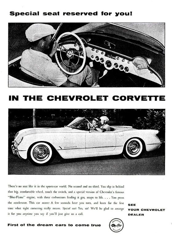 Special seat reserved for you!  IN THE CHEVROLET CORVETTE  There's no seat like it in the sports•car world. No second and no third. You slip in behind that big, comfortable wheel, touch the switch, and a special version of Chevrolet's famous Blue.Flame engine, with three carburetors feeding it gas, snaps to life. . . . You press the accelerator. This car moots! A few seconds later you turn. and learn for the first time what tight cornering really means, Special nal! Yes, sir! We'll be glad to arrange it for you anytime you say if you II just give us a call.  First of the dream cars to come true  SEE YOUR CHEVROLET DEALER