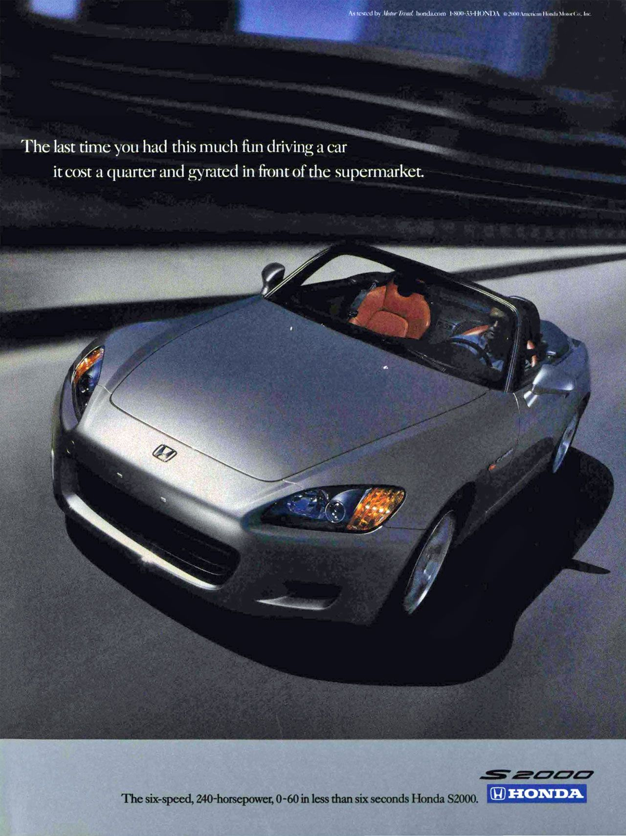 The last time you had this much fun driving a car it cost a quarter and gyrated in front of the supermarket. The six-speed, 240-horsepower, 0-60 in less than six seconds Honda S2000.