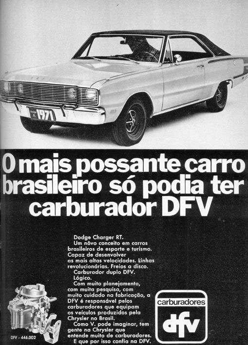 O mais possante carro brasileiro só podia ter carburador DFV. Dodge Charger R/T. Um novo conceito em carros brasileiros de esporte e turismo. Capaz de desenvolver as mais altas velocidades. Linhas revolucionárias. Freios a disco. Carburador duplo DFV. Lógico. Com muito planejamento, com muita pesquisa, com muito cuidado na fabricação, DFV é responsável pelos carburadores que equipam os veículos produzidos pela Chrysler no Brasil. Como V. pode imaginar, tem gente na Chrysler que entende muito de carburadores. E que por isso confia no DFV.