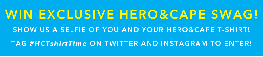 Win Exclusive Hero&Cape Swag - Show us a selfie of you and your Hero&Cape T-shirt - Tag #HCTshirtTime on TWitter and Instagram.