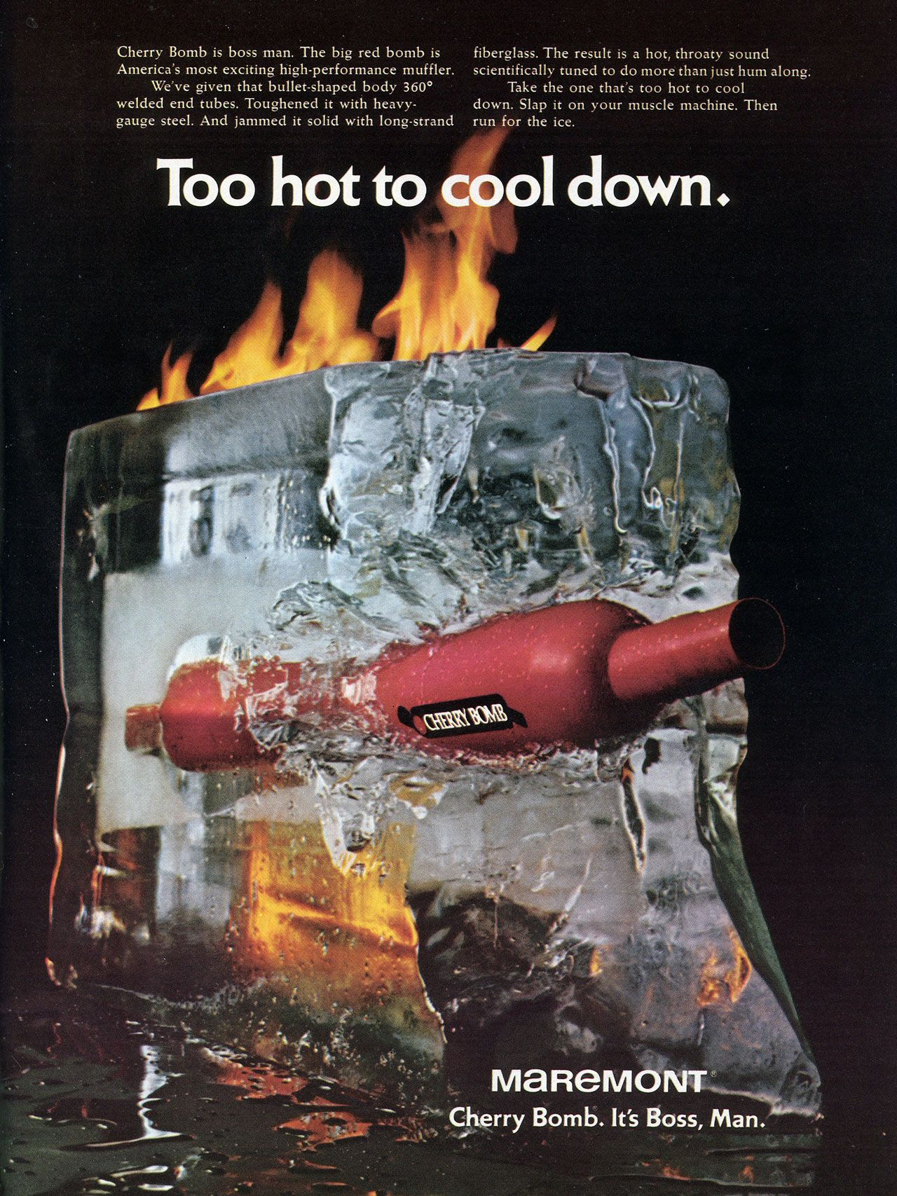 Too hot to cool down. Maremont Cherry Bomb. It's boss, man. Cherry Bomb is boss man. The big red bomb is America's most exciting high-performance muffler. We've given that bullet-shaped body 360° welded end tubes. Toughened it with heavy-gauge steel. And jammed it solid with long-strand fiberglass. The result is a hot, throaty sound scientifically tuned to do more than just hum along. Take the one that's too hot to cool down. Slap it on your muscle machine. Then run for the ice.