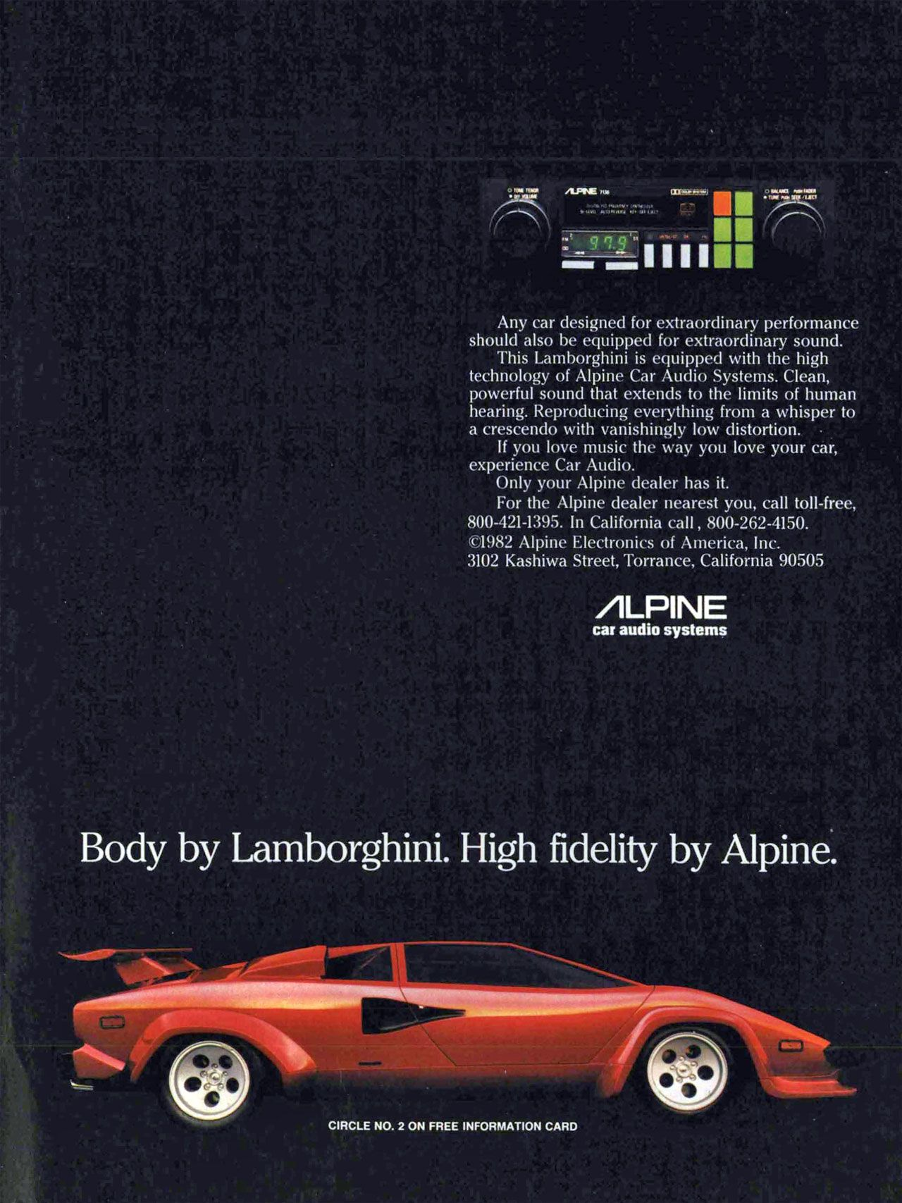Any car designed for extraordinary performance should also be equipped for extraordinary sound. This Lamborghini is equipped with the high technology of Alpine Car Audio Systems. Clean, powerful sound that extends to the limits of human hearing. Reproducing everything from a whisper to a crescendo with vanishingly low distortion. If you love music the way you love your car, experience Car Audio. Only your Alpine dealer has it. For the Alpine dealer nearest you, call toll-free, 800-421-1395. In California call , 800-262-4150. ©1982 Alpine Electronics of America, Inc. 3102 Kashiwa Street, Torrance, California 90505  ALPINE  car audio systems  Body by Lamborghini. High fidelity by Alpine.