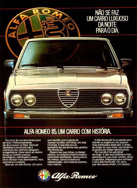 Não se faz um carro luxuoso da noite para o dia. Alfa Romeo 85. Um carro com história. Um carro de luxo leva tempo para ser feito. Preferencialmente, ele deve nascer na Itália. Deve ser idealizado e construído sob a orientação dos melhores designers e engenheiros. Deve reunir ao mesmo tempo os maiores avanços tecnológicos, sofisticação e classe. Deve oferecer mais desempenho, mais autonomia e conforto. Deve ser um Alfa Romeo. Um carro que mantém uma tradição de sucesso na Itália, na França, em toda a Europa. E que este ano se apresenta em sua forma mais perfeita: Alfa Romeo 85. Repare nas suas linhas, no design clássico, no conjunto frontal e traseiro totalmente reestilizado. Vamos entrar. No interior, bancos anatômicos redesenhados, novo isolante acústico, novo volante. O Alfa Romeo 85 foi projetado para atender as exigências das pessoas mais sofisticadas deste pais. E antes de chegar às suas mãos, sua mecânica já passou por testes rigorosíssimos. Por isso ele é tão agradável de dirigir. E alia mais potência e mais economia em suas duas versões, álcool ou gasolina. Prepare-se para conhecer o novo Alfa Romeo 85. Um carro que não nasceu ontem. Um clássico.