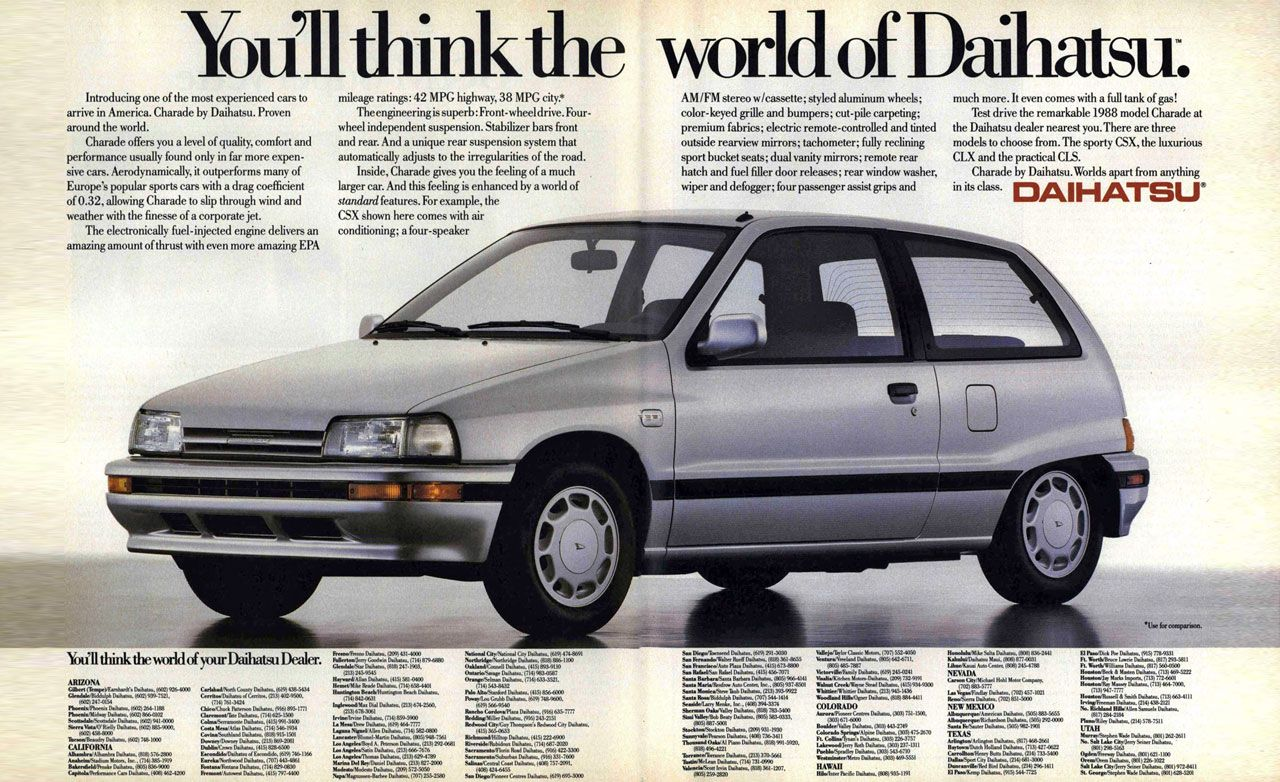You'll think the world of Daihatsu. Introducing one of the most experienced cars to arrive in America. Charade by Daihatsu. Proven around the world. Charade offers you a level of quality, comfort and performance usually found only in far more expen-sive cars. Aerodynamically, it outperforms many of Europe's popular sports cars with a drag coefficient of 0.32, allowing Charade to slip through wind and weather with the finesse of a corporate jet. The electronically fuel-injected engine delivers an amazing amount of thrust with even more amazing EPA mileage ratings: 42 MPG highway, 38 MPG city.* The engineering is superb: Front-wheel drive. Four-wheel independent suspension. Stabilizer bars front and rear. And a unique rear suspension system that automatically adjusts to the irregularities of the road. Inside, Charade gives you the feeling of a much larger car. And this feeling is enhanced by a world of standard features. For example, the CSX shown here comes with air conditioning; a four-speaker AM /FM stereo w/cassette; styled aluminum wheels; color-keyed grille and bumpers; cut-pile carpeting; premium fabrics; electric remote-controlled and tinted outside rearview mirrors; tachometer; fully reclining sport bucket seats; dual vanity mirrors; remote rear hatch and fuel filler door releases; rear window washer, wiper and defogger; four passenger assist grips and much more. It even comes with a full tank of gas! Test drive the remarkable 1988 model Charade at the Daihatsu dealer nearest you.There are three models to choose from. The sporty CSX, the luxurious CLX and the practical CLS. Charade by Daihatsu.Worlds apart from anything in DAIHATSU® You'll think the world of your Daihatsu Dealer.