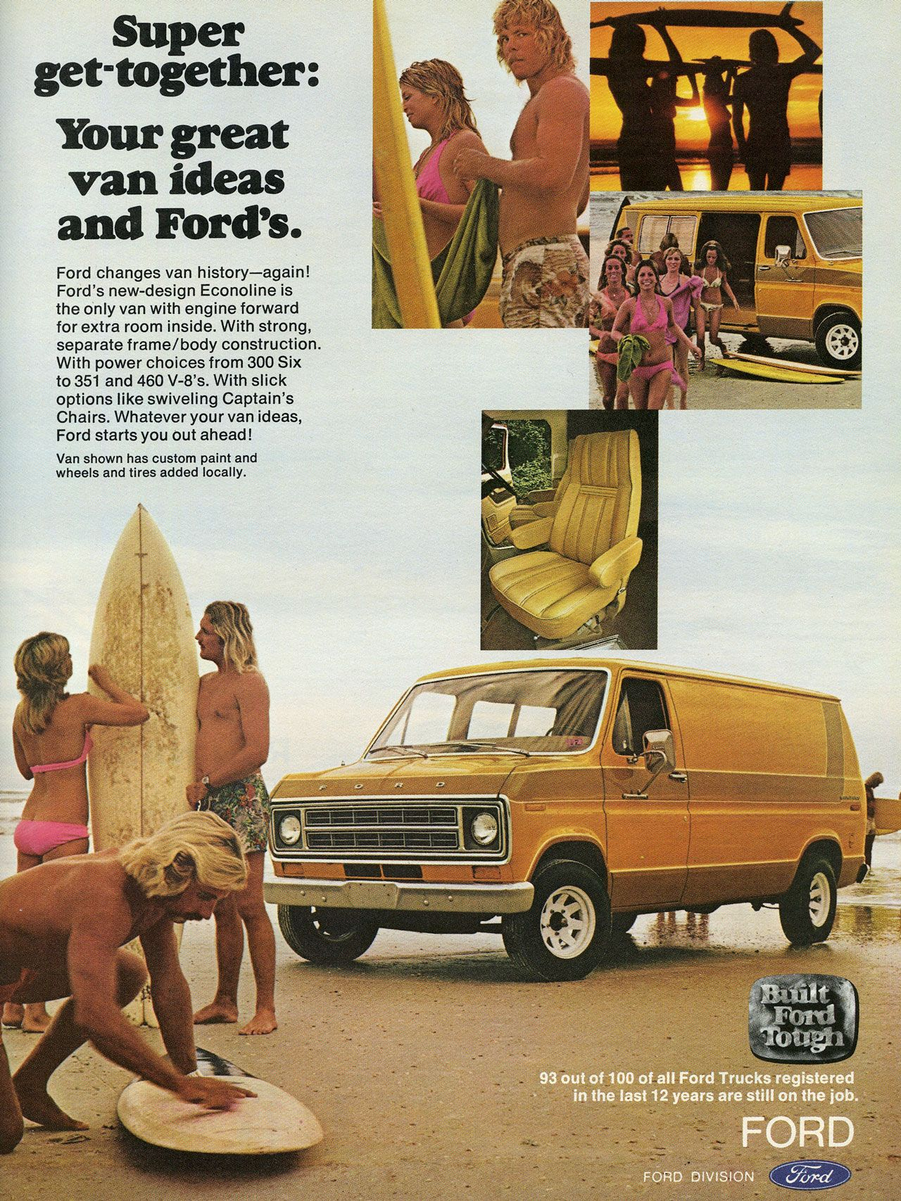 Super get-together: Your great van ideas and Ford's. Ford changes van history—again! Ford's new-design Econoline is the only van with engine forward for extra room inside. With strong, separate frame/body construction. With power choices from 300 Six to 351 and 460 V-8's. With slick options like swiveling Captain's Chairs. Whatever your van ideas, Ford starts you out ahead! Van shown has custom paint and wheels and tires added locally. 93 out of 100 of all Ford Trucks Altered in the last 12 years are still on the job.