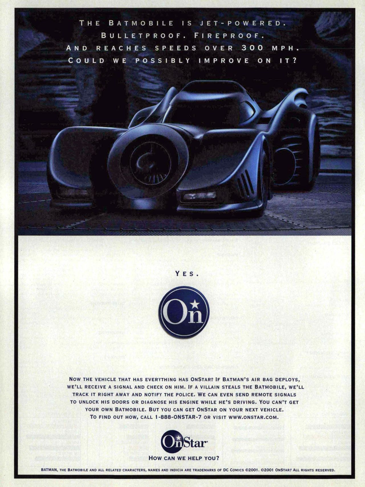 The Batmobile is jet-powered, bulletproof, fireproof, and reaches speeds over 300 MPH. Could we possibly improve on it? Yes. OnStar. NOW THE VEHICLE THAT HAS EVERYTHING HAS ONSTAR: IF BATMAN'S AIR BAG DEPLOYS, WE'LL RECEIVE A SIGNAL AND CHECK ON HIM. IF A VILLAIN STEALS THE BATMOBILE, WE'LL TRACK IT RIGHT AWAY AND NOTIFY THE POLICE. WE CAN EVEN SEND REMOTE SIGNALS TO UNLOCK HIS DOORS OR DIAGNOSE HIS ENGINE WHILE HE'S DRIVING. YOU CAN'T GET YOUR OWN BATMOBILE. BUT YOU CAN GET ONSTAR ON YOUR NEXT VEHICLE. TO FIND OUT HOW, CALL 1 -888-ONSTAR-7 OR VISIT WWW.ONSTAR.COM. BATMAN, THE BATMOBILE AND ALL RELATED CHARACTERS, NAMES AND INDICIA ARE TRADEMARKS OF DC COMICS (C)2001. (C)2001 ONSTAR! ALL RIGHTS RESERVED. How can we help you?