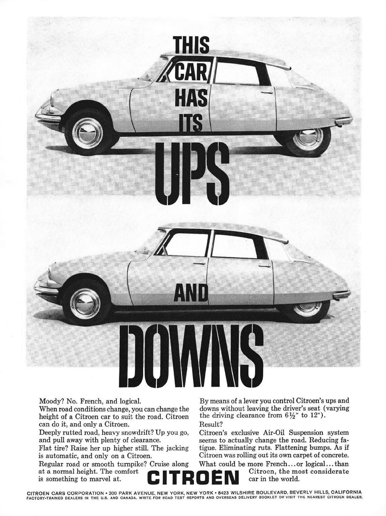 The Citroën DS has its ups and downs. Moody? No. French, and logical. When road conditions change, you can change the height of a Citroen car to suit the road. Citroen can do it, and only a Citroen. Deeply rutted road, heavy snowdrift? Up you go, and pull away with plenty of clearance. Flat tire? Raise her up higher still. The jacking is automatic, and only on a Citroen. Regular road or smooth turnpike? Cruise along at a normal height. The comfort is something to marvel at.  By means of a lever you control Citroen's ups and downs without leaving the driver's seat (varying the driving clearance from 6 1/2' to 12'). Result? Citroen's exclusive Air-Oil Suspension system seems to actually change the road. Reducing fa-tigue. Eliminating ruts. Flattening bumps. As if Citroen was rolling out its own carpet of concrete. What could be more French... or logical ... than Citroen, the most considerate car in the world.  CITROEN CARS CORPORATION • 300 PARK AVENUE, NEW YORK, NEW YORK • 8423 WILSHIRE BOULEVARD, BEVERLY HILLS, CALIFORNIA FACTORY-TRAINED DEALERS IN THE U.S. AND CANADA. WRITE FOR ROAD TEST REPORTS AND OVERSEAS DELIVERY BOOKLET OR VISIT THE NEAREST CITROEN DEALER.