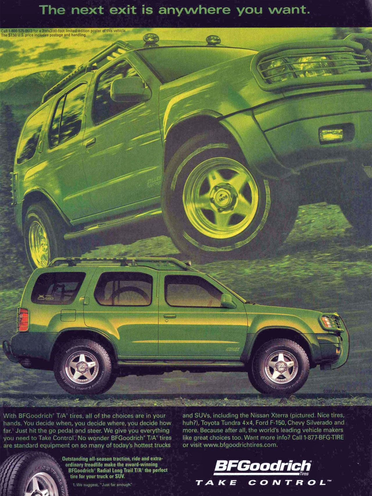 """The next exit is anywhere you want. Carl 1-800.525-0613 for a poster of this vehicle. The S7.50U.S price includes portage and With BFGoodrich T/A tires, all of the choices are in your hands. You decide when, you decide where, you decide how far.' Just hit the go pedal and steer. We give you everything you need to Take Control. No wonder BFGoodrich T/A tires are standard equipment on so many of today's hottest trucks Outstanding all-season traction, ride and extra-"""" ordinary treadlife make the award-winning BFGoodrich Radial Long Trail T/A the perfect tire for your truck or SUV. 1 We suggest. 'Just far enough'. and SUVs, including the Nissan Xterra (pictured. Nice tires, huh?), Toyota Tundra 4x4, Ford F-150, Chevy Silverado and more. Because after all, the world's leading vehicle makers like great choices too. Want more info? Call 1-877-BFG-TIRE or visit www.bfgoodrichtires.com. BFGoodrich Tires TAKE CONTROL"""