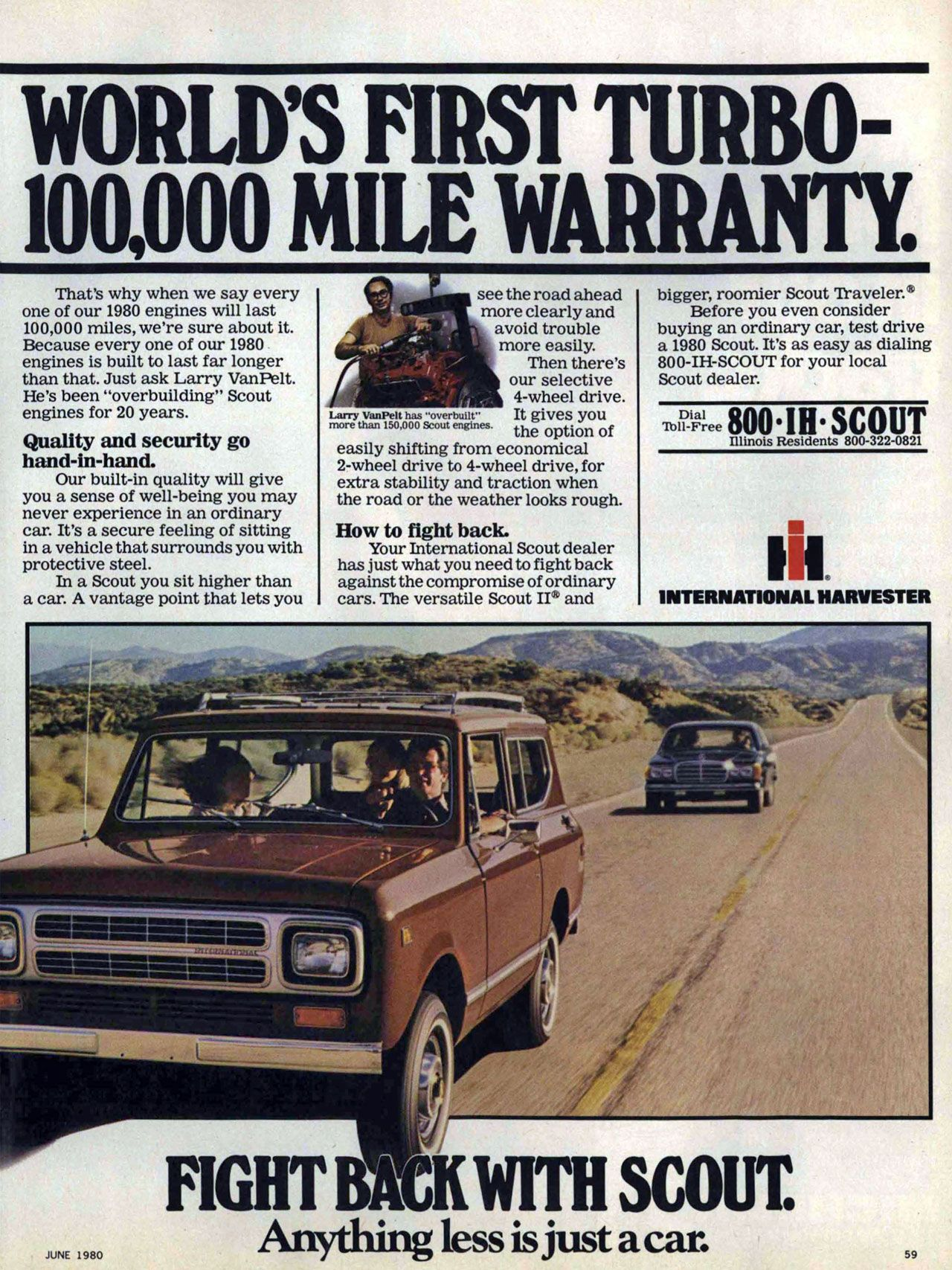 International Harvester. World's first turbo-100,000 mile warranty. Fight back with scout. Anything less is just a car. That's why when we say every one of our 1980 engines will last 100,000 miles, we're sure about it. Because every one of our 1980 engines is built to last far longer than that. Just ask Larry VanPelt. He's been 'overbuilding' Scout engines for 20 years. Quality and security go hand-in-hand. Our built-in quality will give you a sense of well-being you may never experience in an ordinary car. It's a secure feeling of sitting in a vehicle that surrounds you with protective steel. In a Scout you sit higher than a car. A vantage point that lets you see the road ahead more clearly and avoid trouble more easily. Then there's our selective • 4-wheel drive. Larry VanPelt has -overbuilt' It gives you more than 150,000 Scout engines the option of easily shifting from economical 2-wheel drive to 4-wheel drive, for extra stability and traction when the road or the weather looks rough. How to fight back. Your International Scout dealer has just what you need to fight back against the compromise of ordinary cars. The versatile Scout and bigger, roomier Scout rfraveler. Before you even consider buying an ordinary car, test drive a 1980 Scout. It's as easy as dialing 800-IH-SCOUT for your local Scout dealer. Illinois Residents 800-322-0821