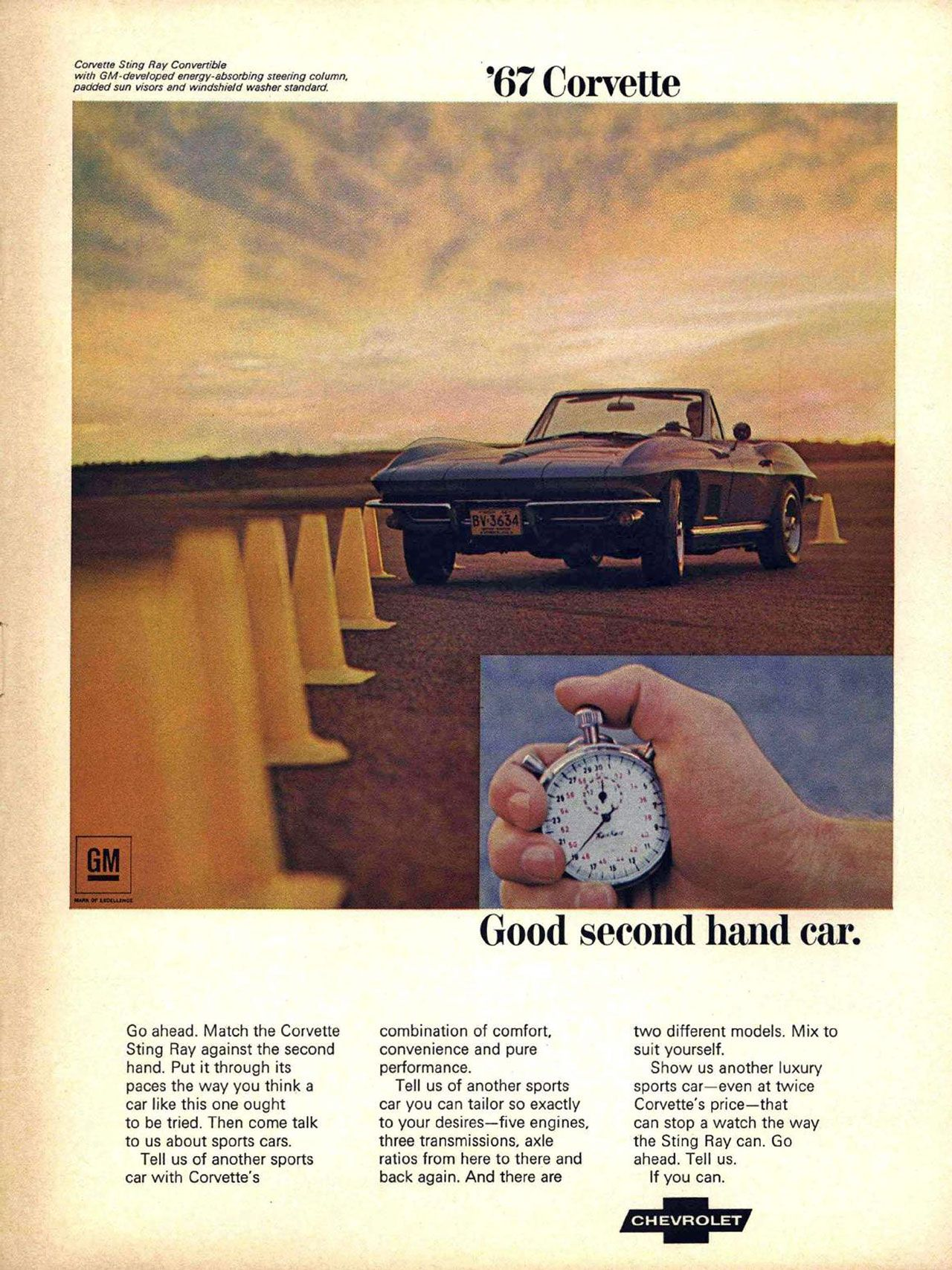 The 1967 Chevrolet Corvette Stingray Convertible. Good second hand car. CONS. Sting Ray Convertible with GM-developed energy-absorbing steering column, padded sun visors and windshield washer standard '67 Corvette Go ahead. Match the Corvette Sting Ray against the second hand. Put it through its paces the way you think a car like this one ought to be tried. Then come talk to us about sports cars. Tell us of another sports car with Corvette's Good second hand car. combination of comfort, convenience and pure performance. Tell us of another sports car you can tailor so exactly to your desires—five engines, three transmissions, axle ratios from here to there and back again. And there are two different models. Mix to suit yourself. Show us another luxury sports car—even at twice Corvette's price—that can stop a watch the way the Sting Ray can. Go ahead. Tell us. If you can.