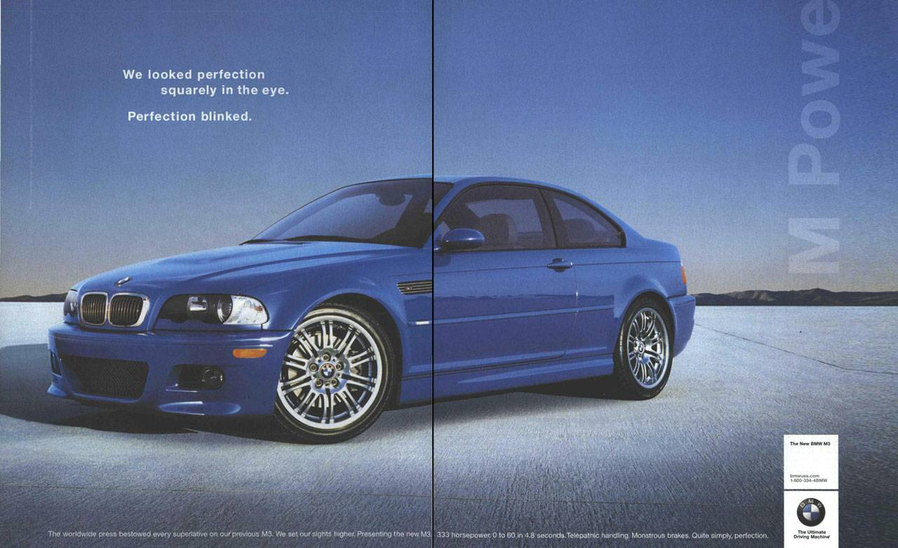 We looked perfection squarely in the eye. Perfection blinked. The new BMW M3. The Ultimate Driving Machine. The worldwide press bestowed every superlative on our previous M3. We set our sights higher. Presenting the new M3. 333 horsepower. 0 to 60 in 4.8 seconds. Telepathic handling. Monstrous brakes. Quite simply, perfection.