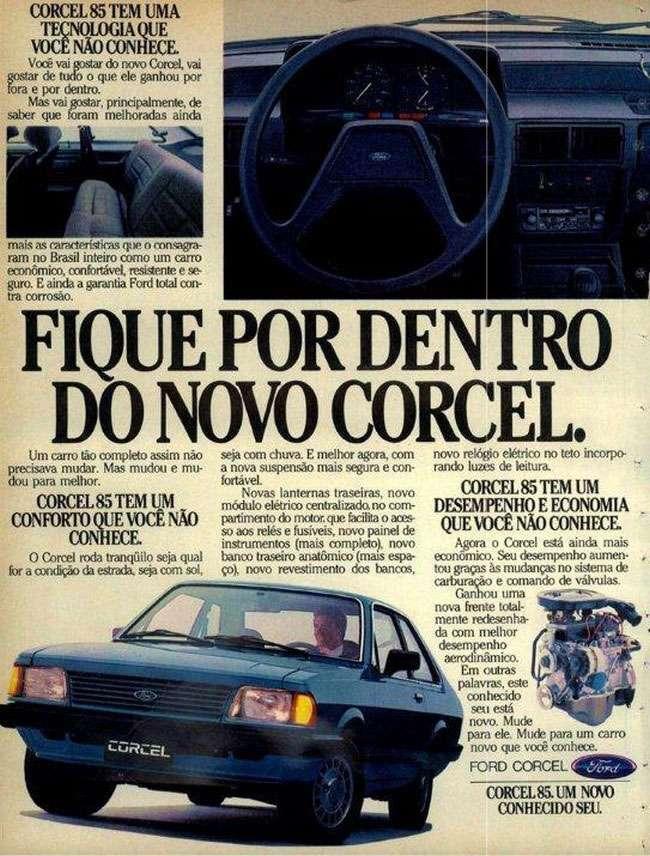 Fique por dentro do Ford Corcel 1985. Um novo conhecido seu. CORCEL 85 TEm UMAQUE TECNOLOGIA  VOCE NÃO CONHECE. Você vai gostar do novo Corcel, vai gostar de mdo o que ele ganhou por fora e por dentro. Mas vai gostar, principalmente, de saber que foram melhoradas ainda mais as racarterístims que o mrmgra-ram no Brasil inteiro como um carro econômico, confortável, resistente e se-guro. E ainda a gano-dia Fon1 total con-tra corrosão. FIQUE POR DENTRO DO NOVO CORCEL. Um carro tão (»aviem assim não precisava mudar. Mas mudou e mu-dou para melhor. CORCEL 85 TEM UM CONFORTO QUE VOCÊ NÃO CONHECE o Corcel roda tranqüilo seja qual for a concho% da estrada. seja com sol, seja com chuva. E melhor agora, com a nova suspensão mais segura e con-fortável. Novas lanternas traseiras, novo módulo elétrico centralizado no com-partimento do motor, que facilita o azes-so aos reles e fusíveis, novo painel de instrumentos (mais completo), novo banco traseiro anatômico (mais espa-ço), novo revestimento dos bancos, novo rel40 elétrico no teto incorpo-rando luzes de leitura CORCEL 85 TEM UM DESEMPENHO E ECONOMIA QUE VOCÊ NÃO CONHECE Agora o Coroei está ainda mais econômico. Seu desempenho aumea tou graças às mudanças no sistema de carburação e comando de ~das. do uma nova frente total-mente redesenha-da com melhor desempenho aerodinâmico. Em outras palavras, este conhecido seu está novo. Mude para ele. Mude para um carro novo que você conhece. FORD CORCEL - CORCEL 85.UM CONHECIDO SEU.