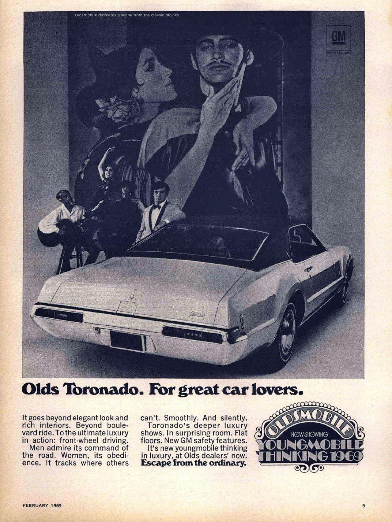 Olds Toronado. For great car lovers. It goes beyond elegant look and rich interiors. Beyond boule-vard ride. To the ultimate luxury in action: front-wheel driving. Men admire its command of the road. Women, its obedi-ence. It tracks where others can't. Smoothly. And silently. Toronado's deeper luxury shows. In surprising room. Flat floors. New GM safety features. It's new youngmobile thinking in luxury, at Olds dealers' now. Escape from the ordinary.