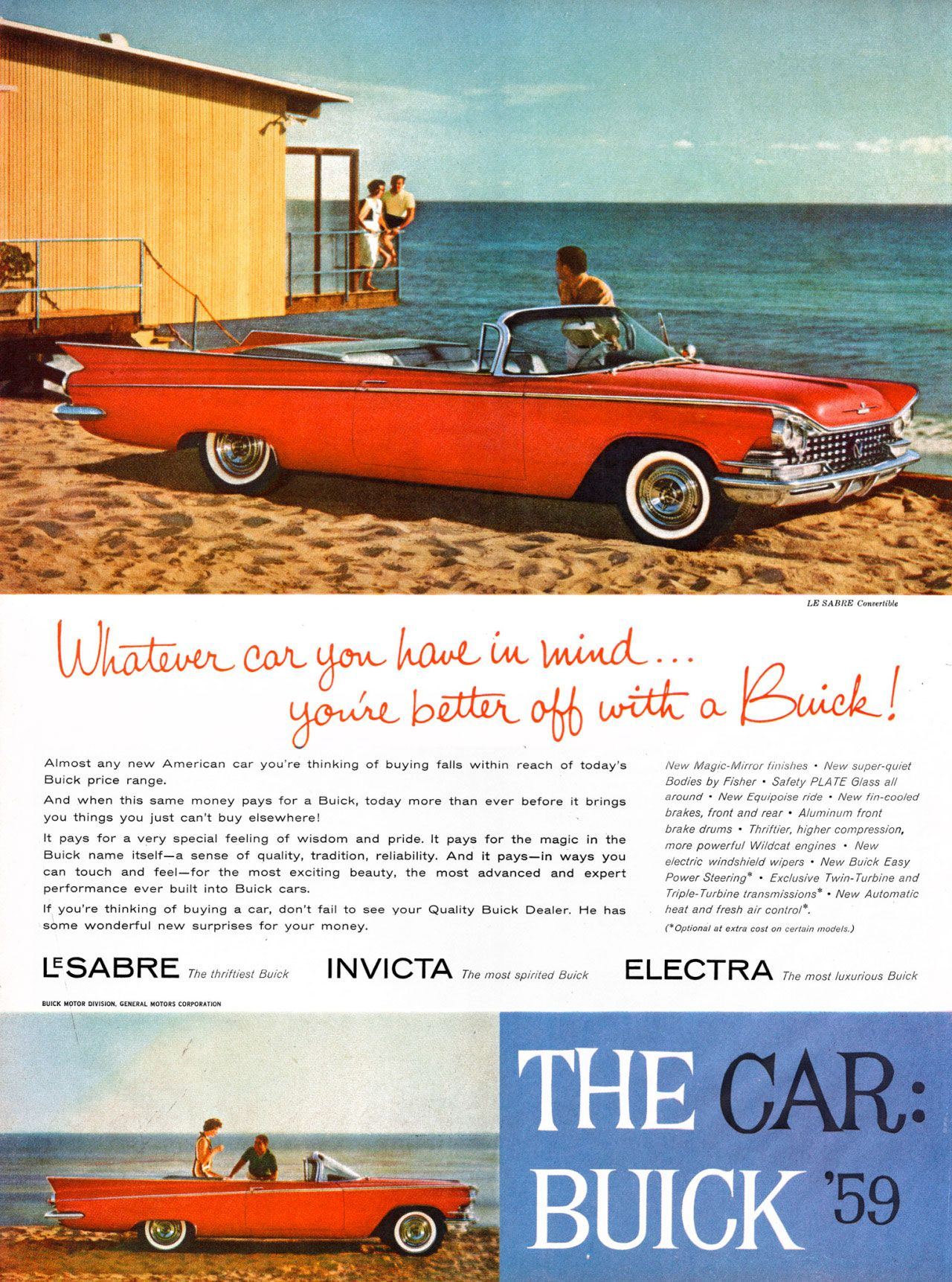 Whatever car you have in mind... you're better off with a Buick! Almost any new American car you're thinking of buying falls within reach of today's Buick price range. And when this same money pays for a Buick, today more than ever before it brings you things you just can't by elsewhere! It pays for a very special feeling of wisdom and pride. It pays for the magic in the Buick name itself—a sense of quality, tradition, reliability. And it pays—in ways you can touch and feel—for the most exciting beauty, the most advanced and expert performance ever built into Buick cars. If you're thinking of buying a car, don't fail to see your Quality Buick Dealer. He has some wonderful new surprises for your money. LE SABO: Comxthble New Mayic-Mirror IMishes - New super-quiet Bodies by Fisher - Safety PLATE LASS all around - New Equipoise ride - New fin-eoolecl brakes, front and rear - AlU1,171/177 front brake o,ums - Thriftier, higher compression, tnore powerful Wildcat engines - New elect, windshield wipers - New Buick Easy Power Steering. - Exclusive Twin-Turbine and Triple-Turbine transmissions. - New Automatic heat and fresh air control.. ,Optional at extra cost on certain models, IISAEiRE The thriftiest Buick INVICTA The Most spirited Buick ELECTRA The most luxurious Buick BUICK MOTOR GENERAL MOTORS CORPORATION