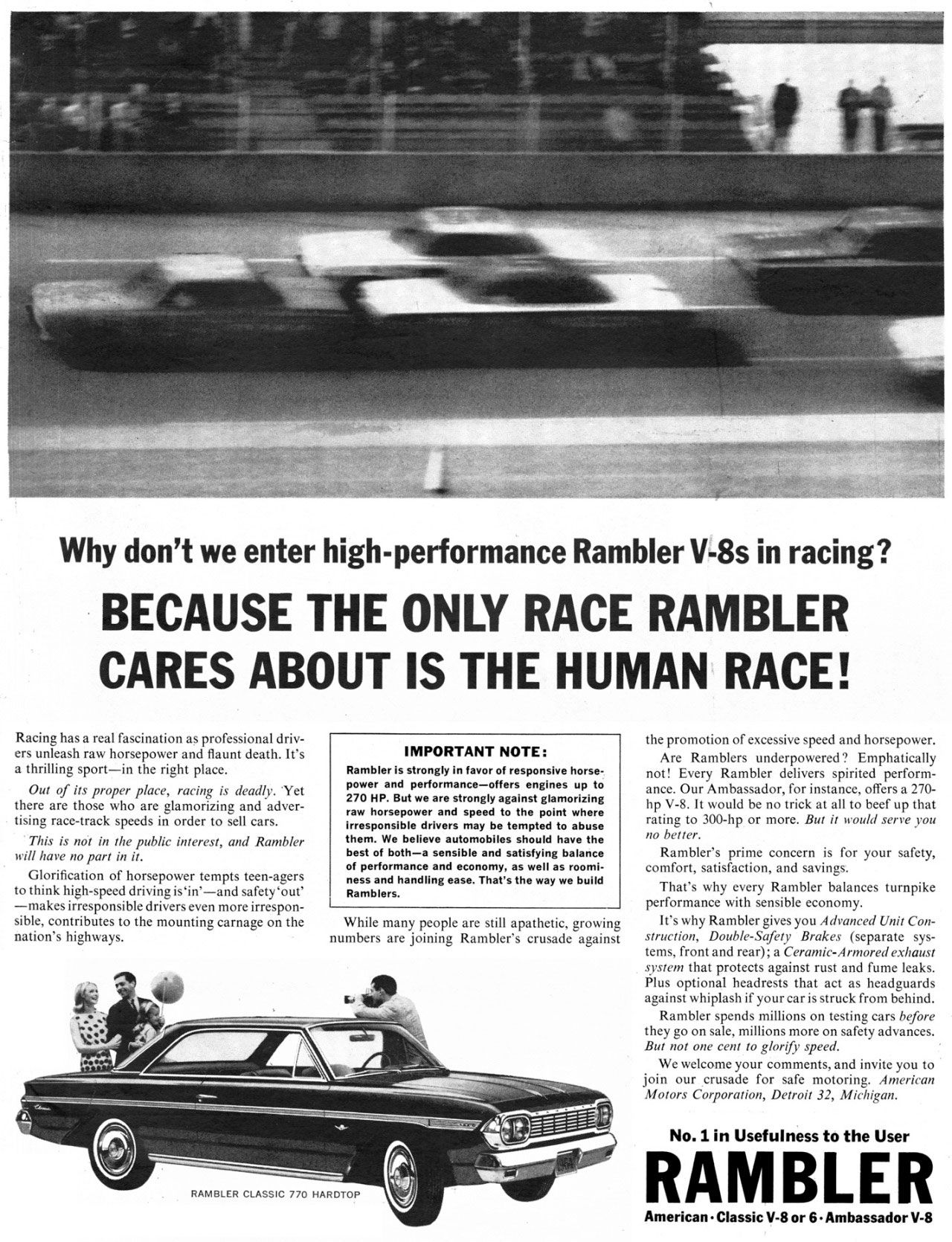 Why don't we enter high-performance Rambler V-8s in racing? Because the only race the American Motors Rambler cares about is the human race!  Racing has a real fascination as professional driv-ers unleash raw horsepower and flaunt death. It's a thrilling sport—in the right place. Out of its proper place, racing is deadly. 'Yet there are those who are glamorizing and adver-tising race-track speeds in order to sell cars. This is not in the public interest, and Rambler will have no part in it. Glorification of horsepower tempts teen-agers to think high-speed driving is`in'—and safety 'out' —makes irresponsible drivers even more irrespon-sible, contributes to the mounting carnage on the nation's highways.  IMPORTANT NOTE: Rambler is strongly in favor of responsive horse-power and performance—offers engines up to 270 HP. But we are strongly against glamorizing raw horsepower and speed to the point where irresponsible drivers may be tempted to abuse them. We believe automobiles should have the best of both—a sensible and satisfying balance of performance and economy, as well as roomi-ness and handling ease. That's the way we build Ramblers.  While many people are still apathetic, growing numbers are joining Rambler's crusade against  the promotion of excessive speed and horsepower. Are Ramblers underpowered? Emphatically not! Every Rambler delivers spirited perform-ance. Our Ambassador, for instance, offers a 270-hp V-8. It would be no trick at all to beef up that rating to 300-hp or more. But it would serve you no better. Rambler's prime concern is for your safety, comfort, satisfaction, and savings. That's why every Rambler balances turnpike performance with sensible economy. It's why Rambler gives you Advanced Unit Con-struction, Double-Safety Brakes (separate sys-tems, front and rear); a Ceramic-Armored exhaust system that protects against rust and fume leaks. Plus optional headrests that act as headguards against whiplash if your car is struck from behind. Rambler spends millions on testing cars before they go on sale, millions more on safety advances. But not one cent to glorify speed. We welcome your comments, and invite you to join our crusade for safe motoring. American Motors Corporation, Detroit 32, Michigan.  No. 1 in Usefulness to the User  RAMBLER  American • Classic V-8 or 6. Ambassador V-8