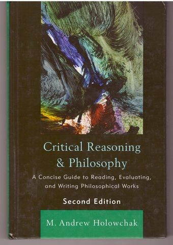 Critical Reasoning and Philosophy: A Concise Guide to Reading, Evaluating, and Writing Philosophical Works, Holowchak, M. Andrew