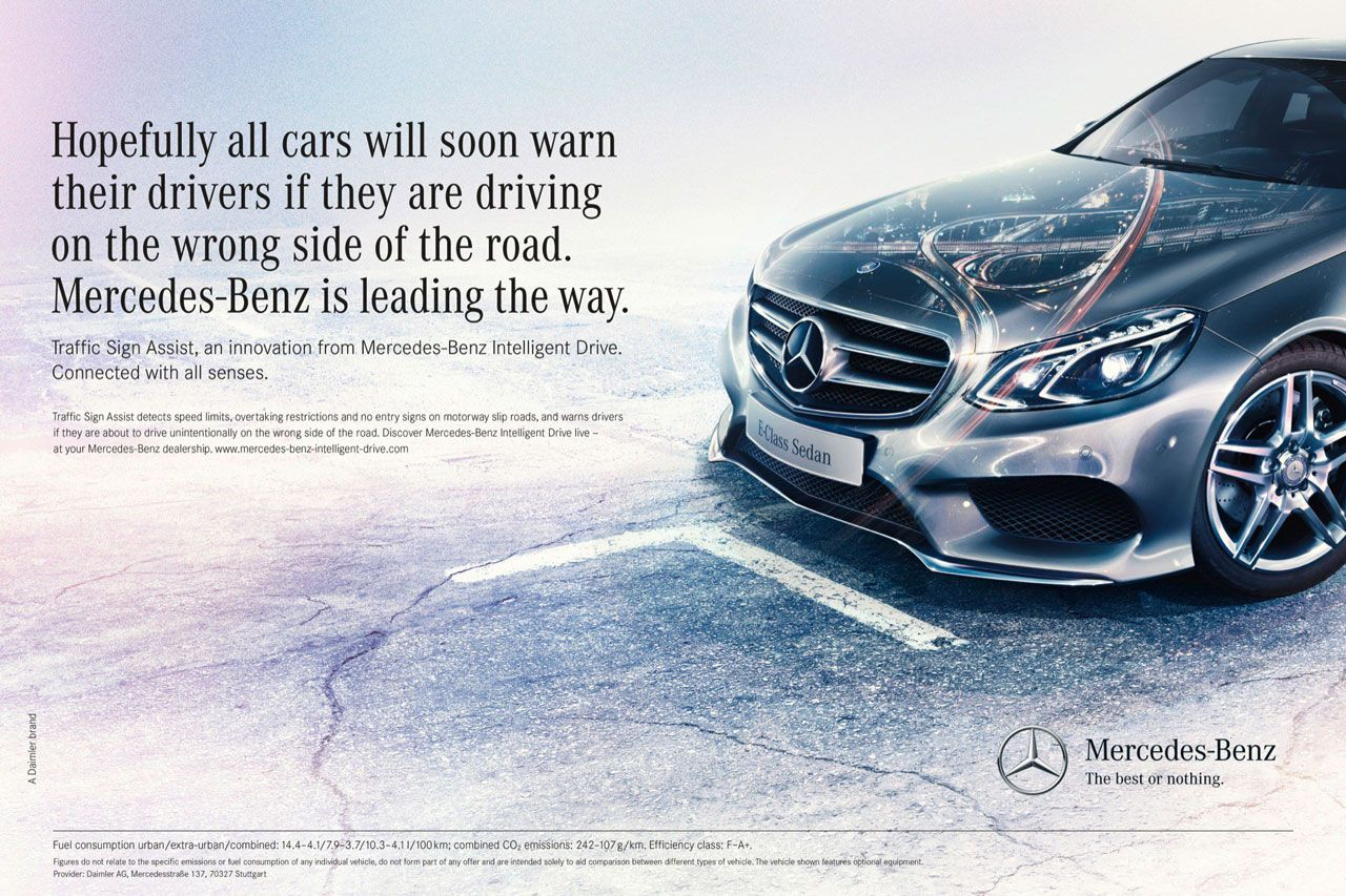 Hopefully all cars will soon warn their drivers if they are driving on the wrong side of the road. Mercedes-Benz is leading the way. Traffic Sign Assist, an innovation from Mercedes-Benz Intelligent Drive. Connected with all senses. Traffic Sign Assist detects speed limits, overtaking restrictions and no entry signs on motorway slip roads, and warns drivers if they are about to drive unintentionally on the wrong side of the road. Discover Mercedes-Benz Intelligent Drive live -at your Mercedes-Benz dealership. www.mercedes-bentintelligent-drive.com Mercedes-Benz The best or nothing. Fuel consumption urban/extra-urban/combined, 14.4-4.1/7.9-3.7/10.3-4.1 I/100km, combined CO, emissions: 2,12-107g/km. Efficiency class: F-A+. Figures do not relate to the specific emissions or fuel consumption of any individual vehicle, do not corm part of any offer and are intended solely to aid comparison between tlifteren1 types of vehicle M11 Mownt Provider, Daimler AG. Mercedesstreee 137. 70327..1gal