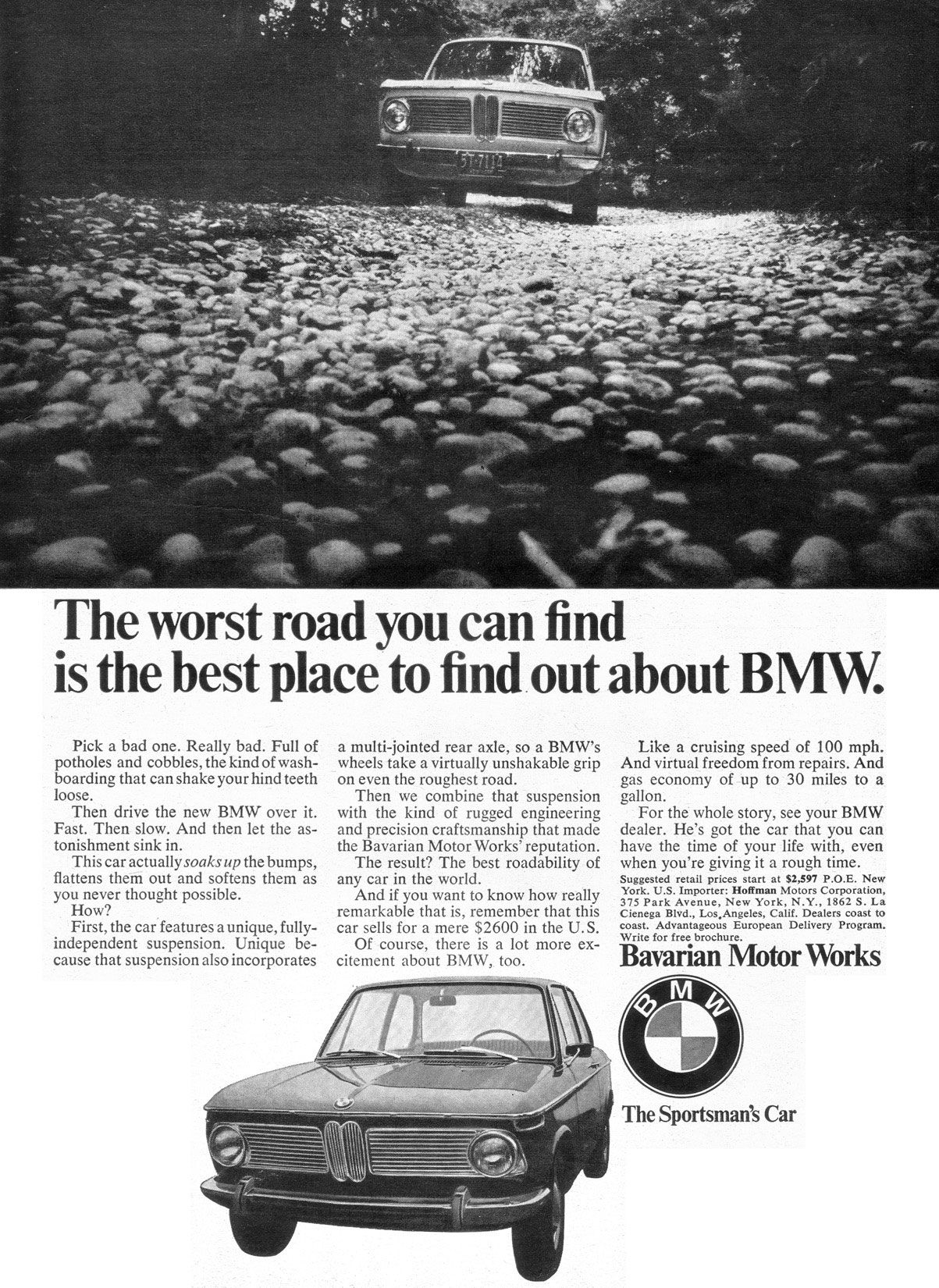 The worst road you can find is the best place to find out about BMW. Pick a bad one. Really bad. Full of potholes and cobbles, the kind of wash-boarding that can shake your hind teeth loose. Then drive the new BMW over it. Fast. Then slow. And then let the as-tonishment sink in. This car actually soaks up the bumps, flattens them out and softens them as you never thought possible. How? First, the car features a unique, fully-independent suspension. Unique be-cause that suspension also incorporates a multi-jointed rear axle, so a BMW's wheels take a virtually unshakable grip on even the roughest road. Then we combine that suspension with the kind of rugged engineering and precision craftsmanship that made the Bavarian Motor Works' reputation. The result? The best roadability of any car in the world. And if you want to know how really remarkable that is, remember that this car sells for a mere $2600 in the U.S. Of course, there is a lot more ex-citement about BMW, too. Like a cruising speed of 100 mph. And virtual freedom from repairs. And gas economy of -up to 30 miles to a gallon. For the whole story, see your BMW dealer. He's got the car that you can have the time of your life with, even when you're giving it a rough time. Suggested retail prices start at $2,597 P.O.E. New York. U.S. Importer: Hoffman Motors Corporation, 375 Park Avenue, New York, N.Y., 1862 S. La Cienega Blvd., Los.Angeles, Calif. Dealers coast to coast. Advantageous European Delivery Program. Write for free brochure. Bavarian Motor Works The Sportsman's Car
