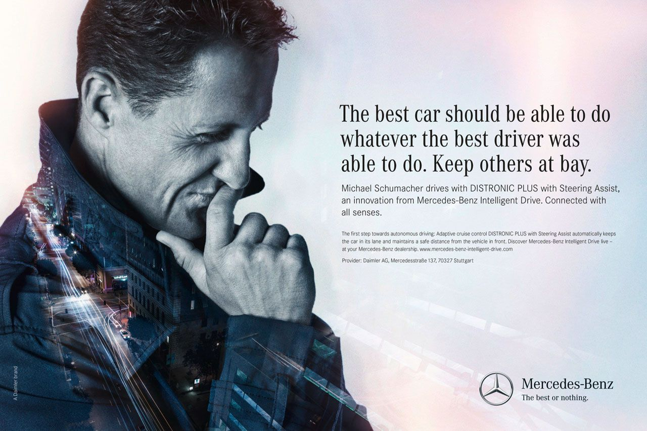 The best car should be able to do whatever the best driver was able to do. Keep others at bay. Michael Schumacher drives with DISTRONIC PLUS with Steering Assist, an innovation from Mercedes-Benz Intelligent Drive. Connected with all senses. The first step towards autonomous driving: Adaptive cruise control DISTRONIC PLUS with Steering Assist automatically keeps the car in its lane and maintains a safe distance from the vehicle in front. Discover Mercedes-Benz Intelligent Drive live -at your Mercedes-Benz dealership. www.mercedes-bent-intelligent-drive.com Provider: Daimler AG, MercedesstraBe I37, 70327 Stuttgart Mercedes-Benz The best or nothing.