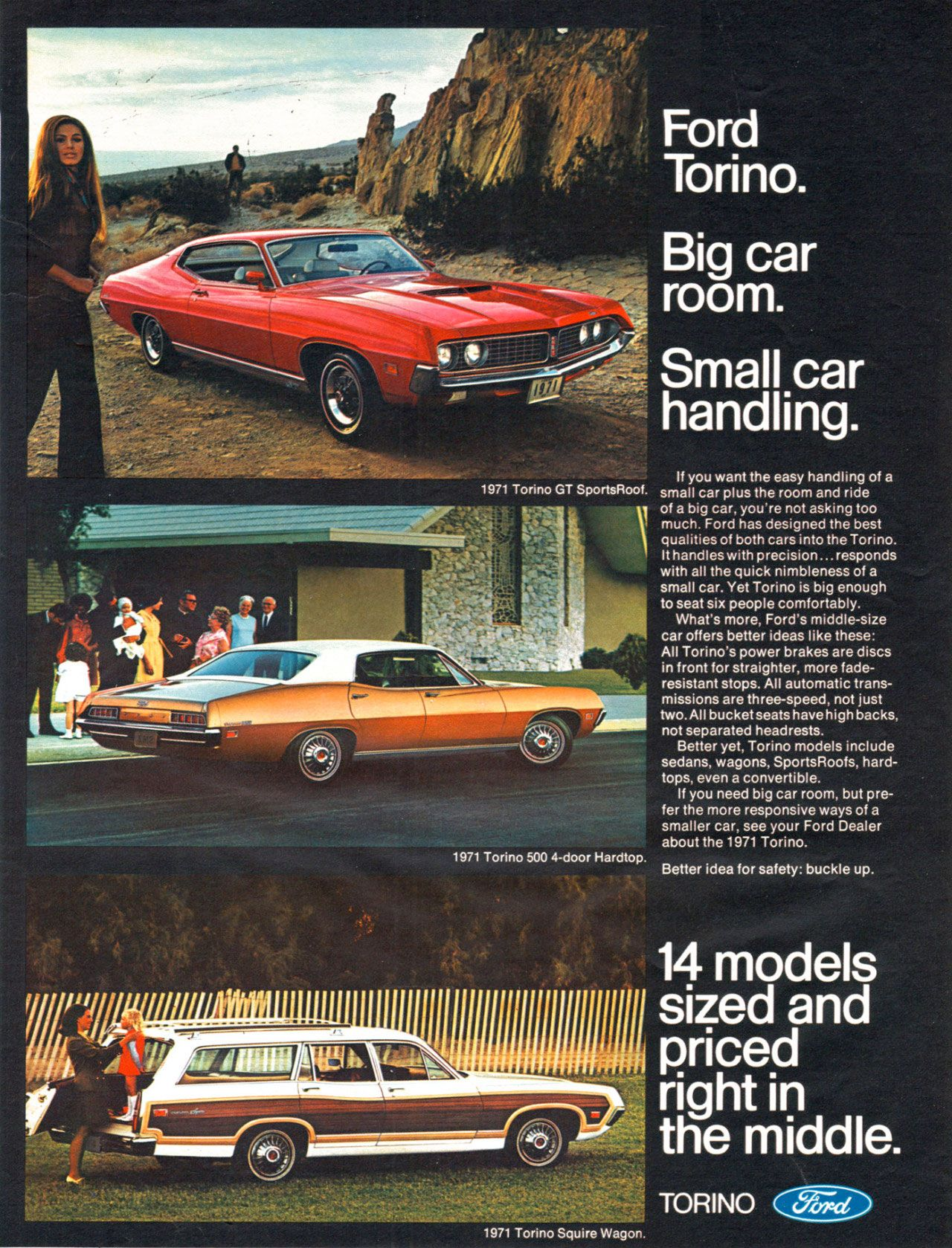 1971 Torino GT SportsRoof. 1971 Torino 500 4-door Hardtop. 1971 Torino Squire Wagon. Ford Torino. Big car room. Small car handling. If you want the easy handling of a small car plus the room and ride of a big car. you're not asking too much. Ford has designed the best qualities of both cars into the Torino. It handles with precision... responds with all the quick nimbleness of a small car. Yet Torino is big enough to seat six people comfortably. What's more, Ford's middle-size car offers better ideas like these: All Torino's power brakes are discs in front for straighter. more fade-resistant stops. All automatic trans-missions are three-speed. not just two.All bucket seats have high backs. not separated headrests. Better yet. Torino models include sedans, wagons. SportsRoofs. hard-tops. even a convertible. If you need big car room, but pre-fer the more responsive ways of a smaller car, see your Ford Dealer about the 1971 Torino. Better idea for safety: buckle up. 14 models sized and priced right in the middle.