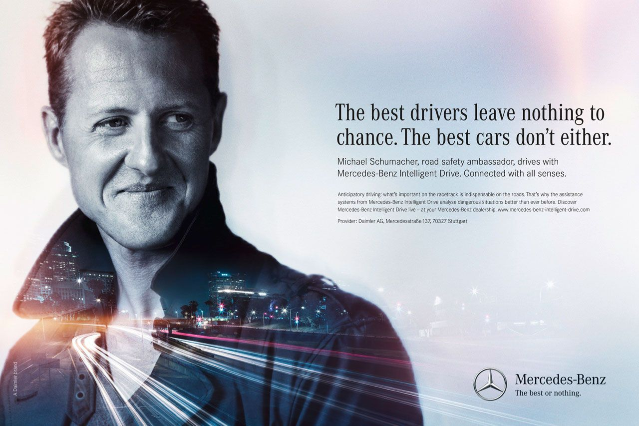 The best drivers leave nothing to chance. The best cars don't either. Michael Schumacher, road safety ambassador, drives with Mercedes-Benz Intelligent Drive. Connected with all senses. Anticipatory driving: what's important on the racetrack is indispensable on the roads. That's why the assistance systems from Mercedes-Benz Intelligent Drive analyse dangerous situations better than ever before. Discover Mercedes-Benz Intelligent Drive live - at your Mercedes-Benz dealership. www.mercedes-bent-intelligent-drive.com Provider: Daimler AG, MercedesstraBe 137, 70327 Stuttgart Mercedes-Benz The best or nothing.