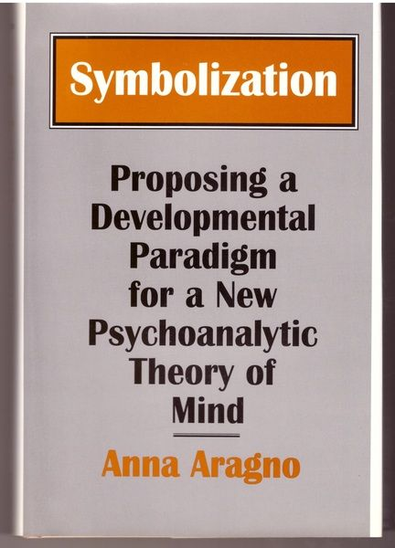 Symbolization: Proposing a Developmental Paradigm for a New Psychoanalytic Theory of Mind, Aragno, Anna