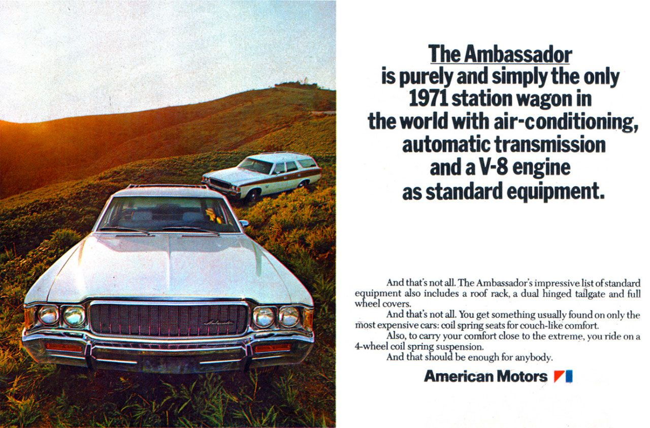 The Ambassador is purely and simply the only 1971 station wagon in the world with air-conditioning, automatic transmission and a V-8 engine as standard equipment. And that's not all. The Ambassador's impressive list of standard equipment also includes a roof rack, a dual hinged tailgate and full wheel covers. And that's not all. You get something usually found on only the Most expensive cars: coil spring seats for couch-like comfort. Also, to carry your comfort close to the extreme, you ride on a 4-wheel coil spring suspension. And that should be enough for anybody. American Motors II