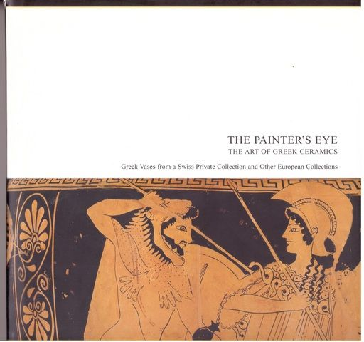 The Painter's Eye: The Art of Greek ceramics-- Greek vases from a Swiss Private Collection and Other European Collections, (no Author stated)