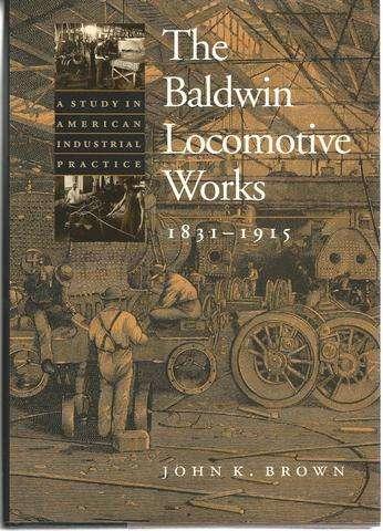 The Baldwin Locomotive Works, 1831-1915: A Study in American Industrial Practice (Studies in Industry and Society), Brown, Professor John K.
