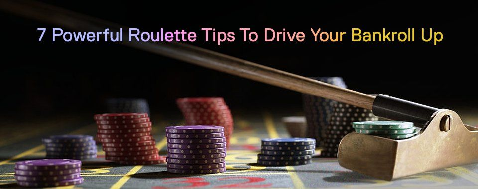 7 Powerful Roulette Tips To Drive Your Bankroll Up