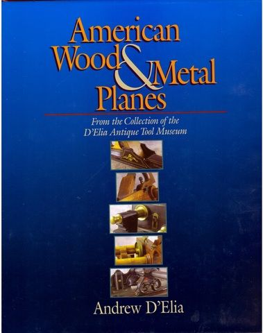 American Wood & Metal Planes: From the Collection of the D'Elia Antique Tool Museum, D'Elia, Andrew