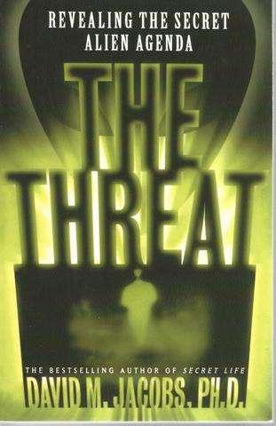 The THREAT: Revealing the Secret Alien Agenda, David M. Jacobs