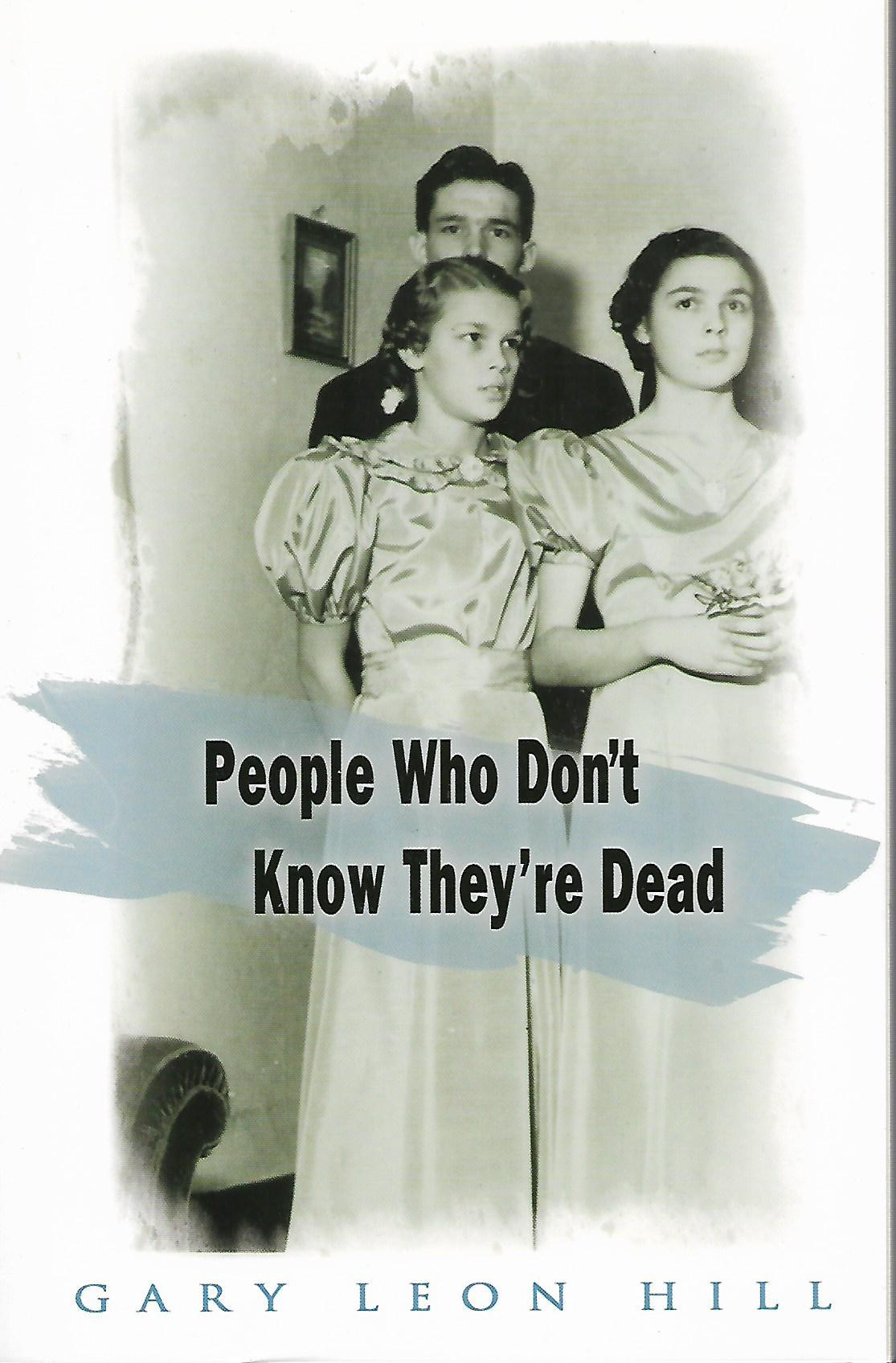 People Who Don't Know They're Dead: How They Attach Themselves to Unsuspecting Bystanders and What to Do About It, Hill, Gary Leon