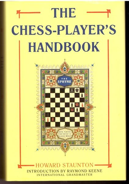 The Chess-player's Handbook: A Popular and Scientific Introduction to the Game of Chess, Exemplified in Games Actually Played by the Greatest Masters, ... of Original and Remarkable Positions, Howard Staunton
