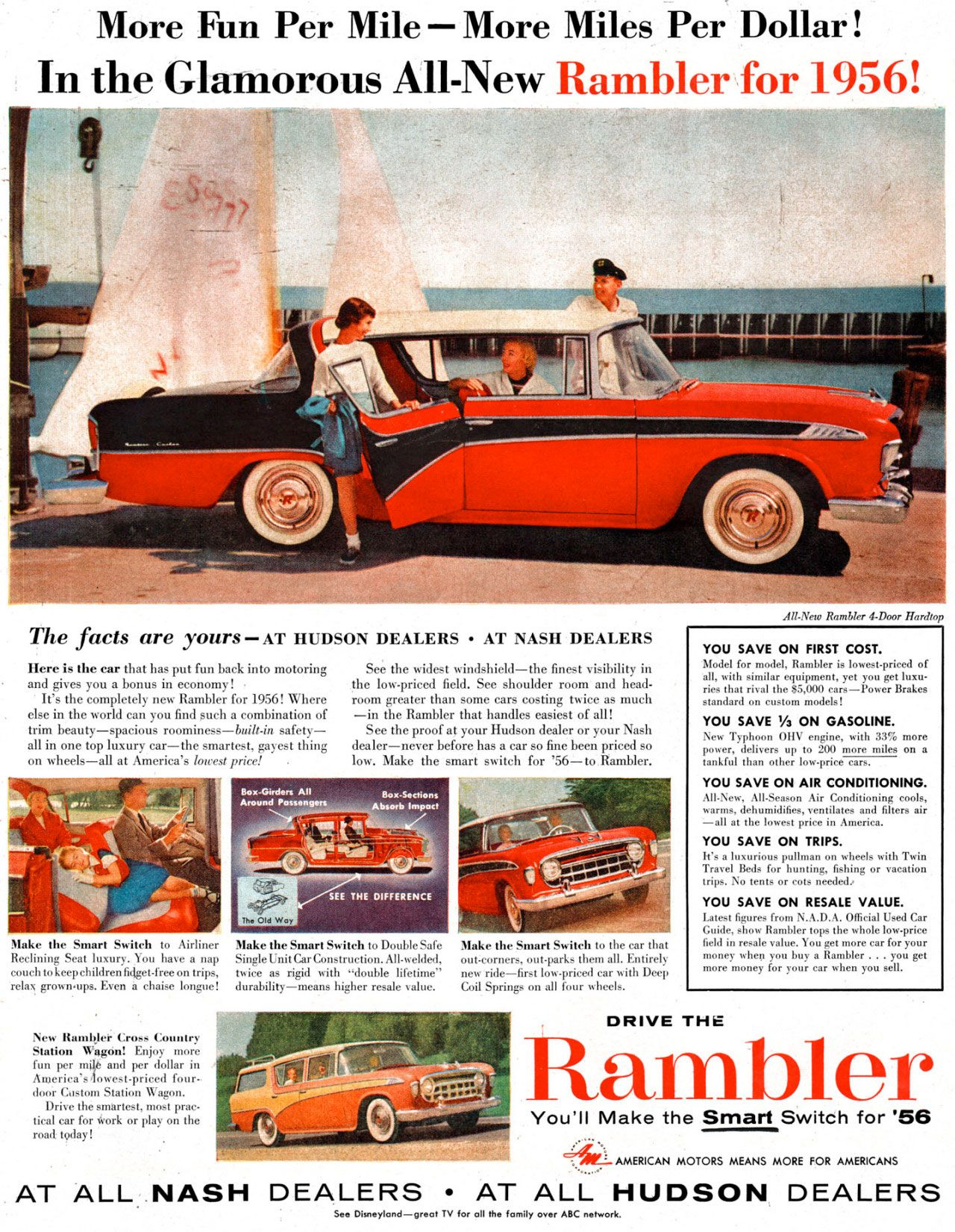 More Fun Per Mile—More Miles Per Dollar! In the Glamorous All-New Rambler for 1956!  The facts are yours — AT HUDSON DEALERS • AT NASH DEALERS  Here is the ear that has put fun back into motoring • and gives you a bonus in economy! It's the completely new Rambler for 1956! Where else in the world can you find such a combination of trim beauty—spacious roominess—built-is safety—all in one top luxury car—the smartest, gayest thing on wheels—all at America's lowest price! .  See the widest windshield—the finest visibility in the low-priced field. See shoulder room and head-room greater than some cars costing twice as much —in the Rambler that handles easiest of all! See the proof at your Hudson dealer or your Nash dealer—never before has a car so fine been priced so low. Make the smart switch for '56—to Rambler.  Make the Smart Switch to Airliner Make the Smart Switch to Double Safe Make the Smart Switch to the car that Reclining Seat luxury. You have a nap Singlelinit CarConstruction. All-welded, out-corners, out-parks them all. Entirely couch to keep children fidget-free on trips, twice as rigid with 'double lifetime' new ride—first low.priced car with Deep relax grown•ups. Even it chaise longue! durability—means higher resale value. Coil Springs on all four wheels.  New Rambler Cross Country Station Wagon! Enjoy more fun per milt and per dollar in America's 4owest-priced four-door Custom Station Wagon. Drive the smartest, most prac-tical car for Work or play on the road. today!  All-New Rambler 4-Door Hardtop  YOU SAVE ON FIRST COST. Model for model, Rambler is lowestpriced of all, with similar equipment, yet you get luxu-ries that rival the $5,000 cars—Power Brakes standard on custom models! YOU SAVE Ya ON GASOLINE. New Typhoon 01-1V engine, with 33% more Mefri:1 deliverst h:lr) to 200emore on YOU SAVE ON AIR CONDITIONING. All-New, All-Season Air Conditioning cools, warms, dehumidifies, ventilates and filters air —all at the lowest price in America. YOU SAVE ON TRIPS. It's a luxurious pullinan on wheels with Twin Travel Beds for hunting, fishing or vacation trips. No tents or cots needed: YOU SAVE ON RESALE VALUE. Latest figures from N.A.D.A. Official Used Car Guide, show Rambler tops the whole low-price field in resale value. You get more car for your money cher you buy a Rambler . . . you get more money for your car when you sell.  DRIVE THE  Rambler  You'll Make the Smart Switch for '56  4:4Ir- AMERICAN MOTORS MEANS MORE FOR AMERICANS  AT ALL NASH DEALERS • AT ALL HUDSON DEALERS  See Disneyland—great TV for all Me family over ABC network.