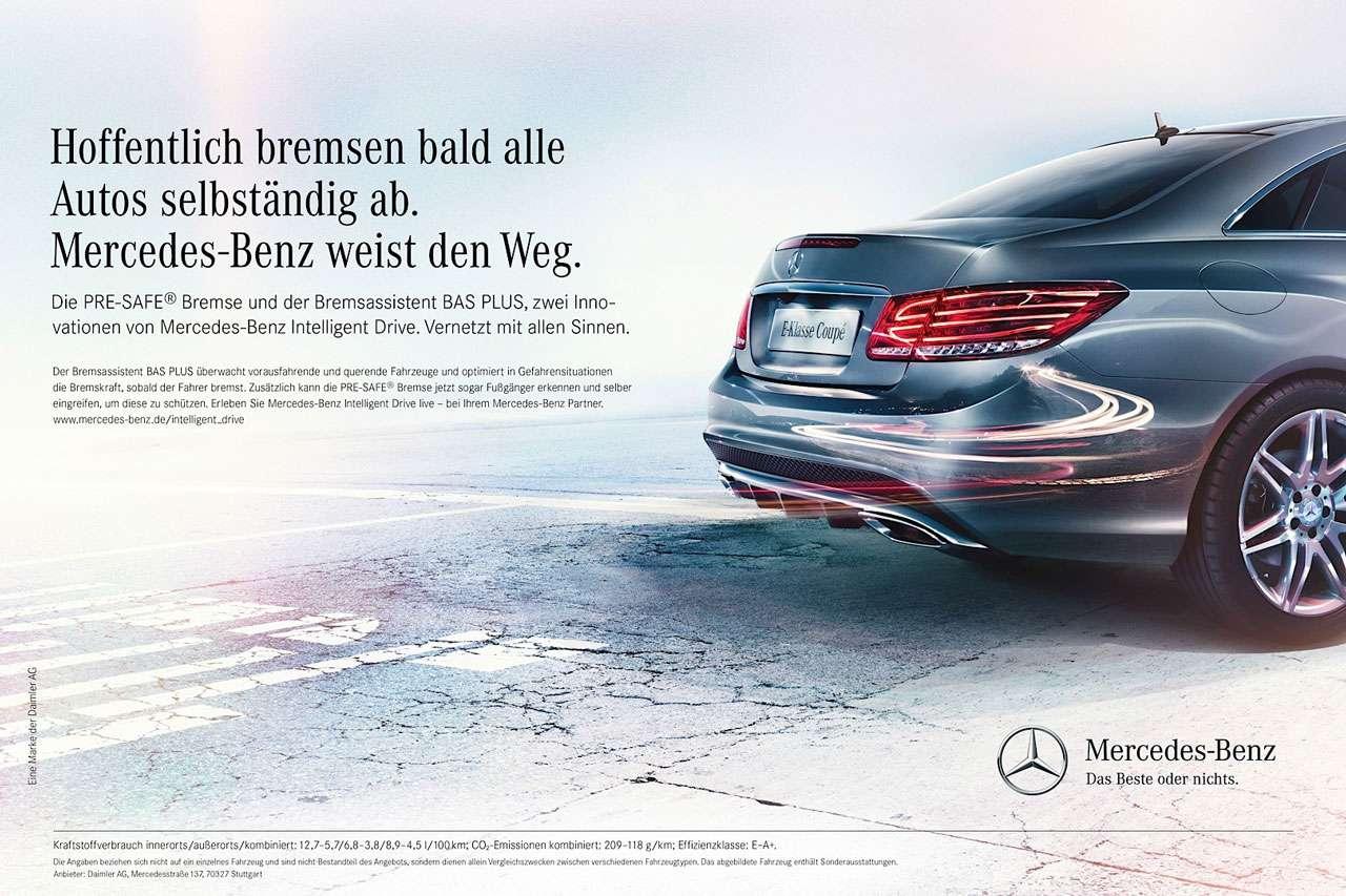 Hoffentlich bremsen bald alle Autos selbständig ab. Mercedes-Benz weist den Weg. Die PRE-SAFE® Bremse und der Bremsassistent BAS PLUS, zwei Inno-vationen von Mercedes-Benz Intelligent Drive. Vernetzt mit allen Sinnen. De ereneassistem SAS PLUS Überwacht vorausralpende und querende Fahrzeuge und amimiert in Gefahrensiturpronen die Bremskralt. sobald der Fahrer bremst. Zusätzlich kann dle PPE-SAFEs Bremse jetzt sogar Fußgänger erkennen und selber erngrerlen. urn dese zu schützen. Erleben Sie Mercedes-Beni InlellIgen1 Ihrem Mercedes-Benz Panner. www.mercedes-benz.de/intelligent_drive (-.) Mercedes-Benz Das heste oder nichts. Prartstolrerbrauch rnnerormaußerorts/konemiert 12.7-5,7/A8-3,8/8.,A51/100em CO3-Ernissionen kombiniert: 209-118gArm, Urbenzkrame