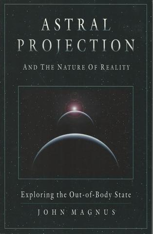 Astral Projection and the Nature of Reality: Exploring the Out-of-Body State, Magnus, John