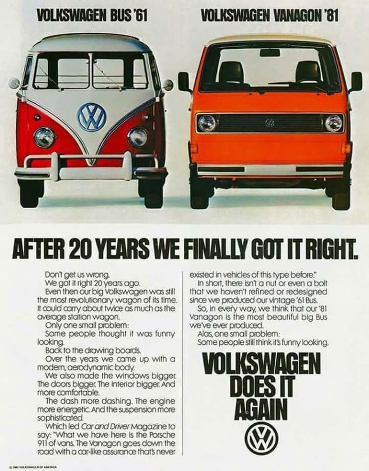 Don't get us wrong we got it right 20 years ago. Even then our big Volkswagen was still the most revolutionary wagon of its time. it could carry about twice as much as the average &lotion wagon. On fy one small problem: Some people thought it wos funny iooking. Bock to the drawing boads. Over the years we came up with a modern, °era:Is/et body. We also mode the windows bigger. The doors bigger, The interior bigger. And more =bitable The dash more dashing. me engine more energetic. Arxi the suspension more sophisticated which led Carond Driver nisogozine to say: what we hove here is the Porsche 911 of vans. The vbnagon goes down the rood with a car like assurance that never exited in vehcles of this type before: In short, there isn't a nut or even a bolt that we haven't refined or redesigned since we produced our vintage '61 Bus. So, In every way, we think that cur '81 Vanagon is the most beautiful big Bus we've ever produced. Alas, one small problem: Some people still think it5 funny looking.