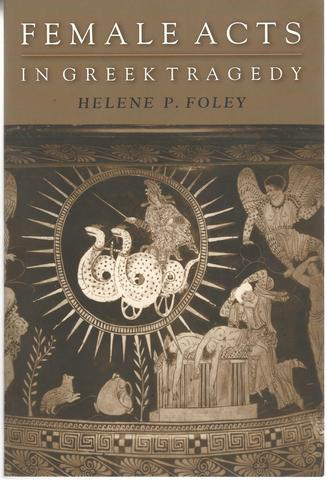 Female Acts in Greek Tragedy (Martin Classical Lectures), Foley, Helene P.