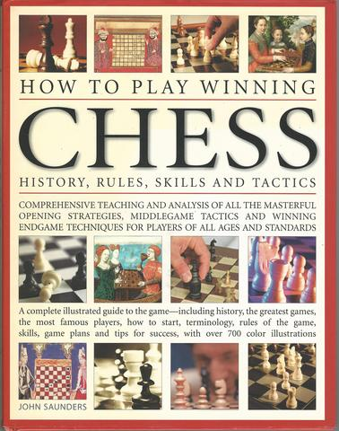 How To Play Winning Chess: History, Rules, Skills & Tactics: A Complete Illustrated Guide To The Game - Including History, The Greatest Games, The ... Success, With Over 700 Colour Illustrations, Saunders, John