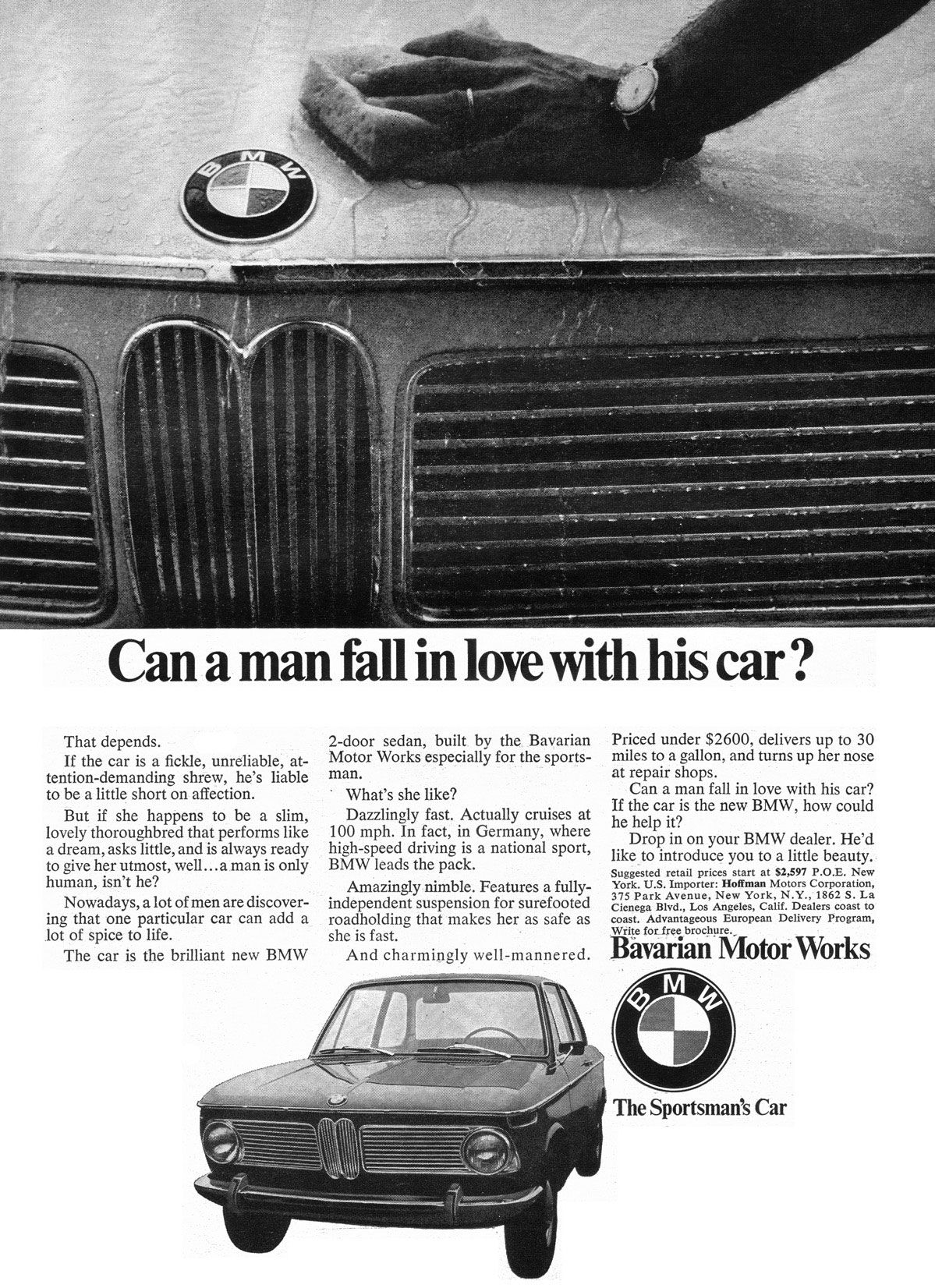 Can a man fall in love with his car? That depends. If the car is a fickle, unreliable, at-tention-demanding shrew, he's liable to be a little short on affection. But if she happens to be a slim, lovely thoroughbred that performs like a dream, asks little, and is always ready to give her utmost, well...a man is only human, isn't he? Nowadays, a lot of men are discover-ing that one particular car can add a lot of spice to life. The car is the brilliant new BMW 2-door sedan, built by the Bavarian Motor Works especially for the sports-man. What's she like? Dazzlingly fast. Actually cruises at 100 mph. In fact, in Germany, where high-speed driving is a national sport, BMW leads the pack. Amazingly nimble. Features a fully-independent suspension for surefooted roadholding that makes her as safe as she is fast. And charmingly well-mannered. Priced under $2600, delivers up to 30 miles to a gallon, and turns up her nose at repair shops. Can a man fall in love with his car? If the car is the new BMW, how could he help it? Drop in on your BMW dealer. He'd like to introduce you to a little beauty. Suggested retail prices start at $2,597 P.O.E. New York. U.S. Importer: Hoffman Motors Corporation, 375 Park Avenue, New York, N.Y., 1862 S. La Cienega Blvd., Los Angeles, Calif. Dealers coast to coast. Advantageous European Delivery Program, Wfite for_free brochure., Bavarian Motor Works The Sportsman's Car