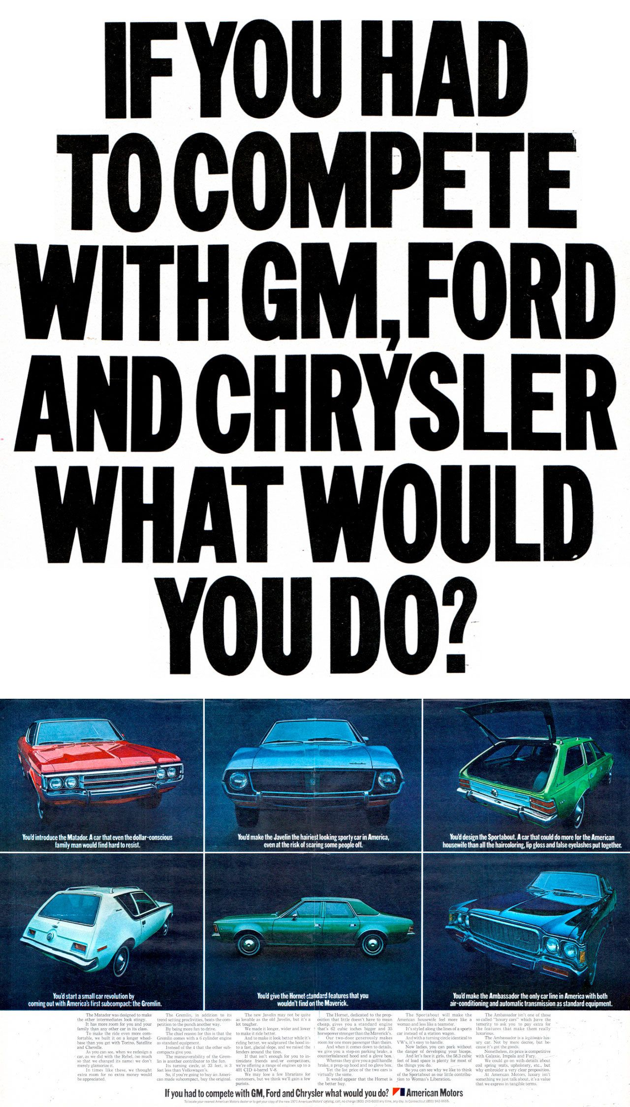 IF YOU HAD TO COMPETE WITH GM, FORD AND CHRYSLER WHAT WOULD YOU DO?  You'd introduce the American Motors Matador. A car that even the dollar-conscious family man would find hard to resist.  You'd make the American Motors Javelin the hairiest looking sporty car in America, even at the risk of scaring some people off.  You'd design the American Motors Sportabout. A car that could do more for the American housewife than all the haircoloring, lip gloss and false eyelashes put together.  You'd make the American Motors Ambassador the only car line in America with both air-conditioning and automatic transmission as standard equipment.