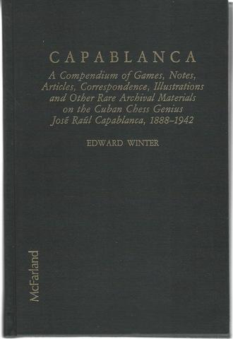 Capablanca: A Compendium of Games, Notes, Articles, Correspondence, Illustrations and Other Rare Archival Materials on the Cuban Chess Genius José Raúl Capablanca, 1888?1942, Edward Winter