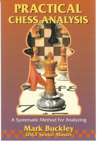Practical Chess Analysis: A Systematic Method for Analyzing, Buckley, Mark