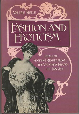 Fashion and Eroticism: Ideals of Feminine Beauty from the Victorian Era Through the Jazz Age, Steele, Valerie