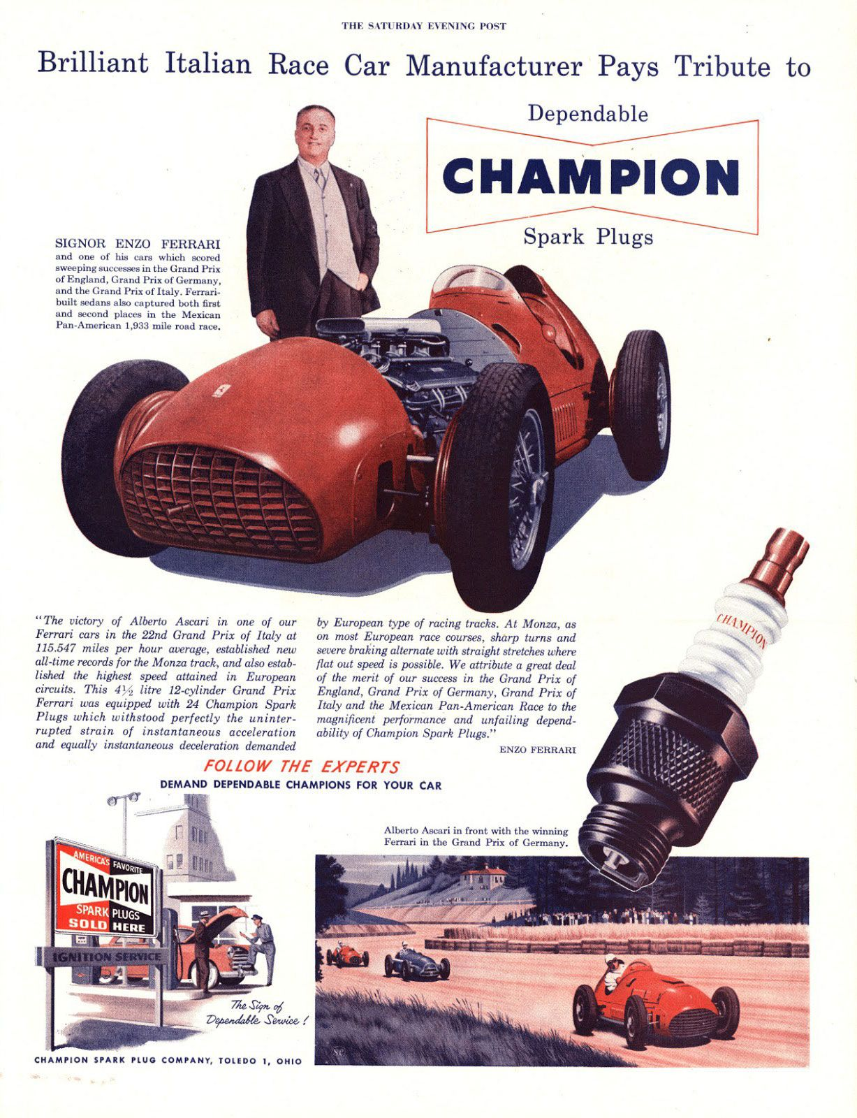 Brilliant Italian Race Car Manufacturer Pays Tribute to Dependable Champion Spark Plugs  'The victory /of Alberto Ascari in one of our Ferrari cars in the 22nd Grand Prix of Italy at 115.547 miles per hour average, established new all-time records for the Monza track, and also established the highest speed attained in European circuits. This 4½ litre 12-cylinder Grand Prix Ferrari was equipped with 24 Champion Spark Plugs which withstood perfectly the uninterrupted strain of instantaneous acceleration and equally instaneous deceleration demanded by European type of racing tracks. At Monza, as on most European race courses, sharp turns and severe braking alternate with straight stretches where flat out speed is possible. We attribute a great deal of the merit of our success in the Grand Prix of England, Grand Prix of Germany, Grand Prix of Italy and the Monza Pan-American Race to the magnificent performance and unfailing dependability of Champion Spark Plugs.' —Enzo Ferrari  Follow the Experts Demand Dependable Champions for your Car.